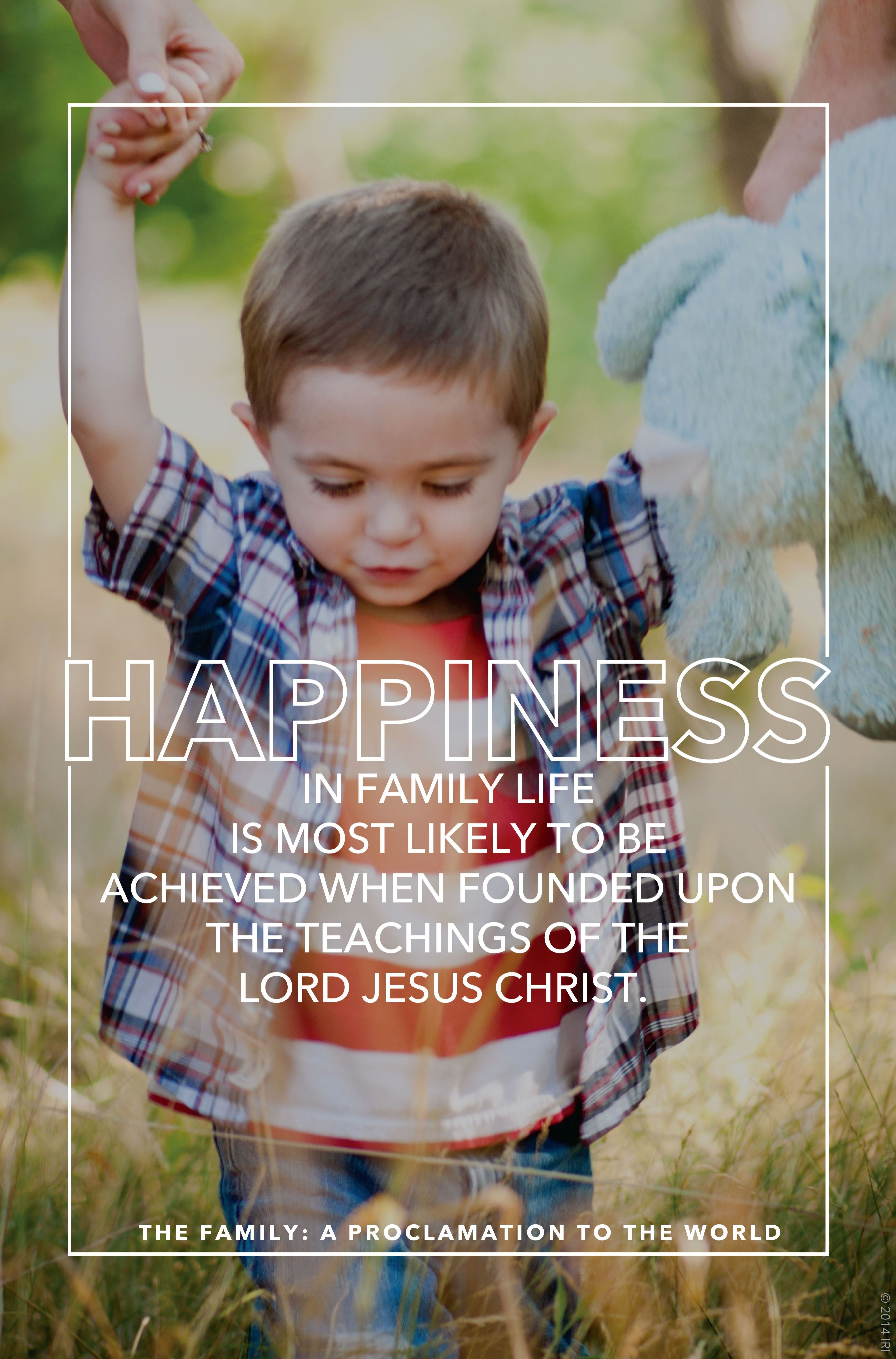 """""""Happiness in family life is most likely to be achieved when founded upon the teachings of the Lord Jesus Christ.""""—""""The Family: A Proclamation to the World"""""""
