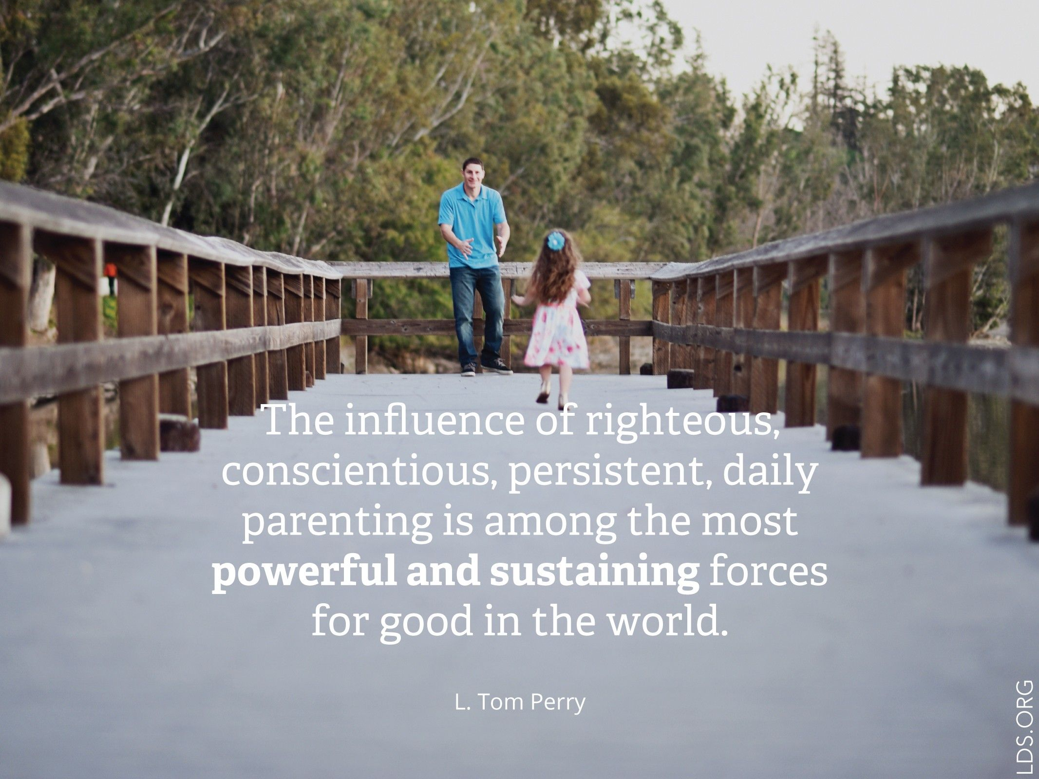 """""""The influence of righteous, conscientious, persistent, daily parenting is among the most powerful and sustaining forces for good in the world."""" —Elder L. Tom Perry, """"Mothers Teaching Children in the Home"""""""