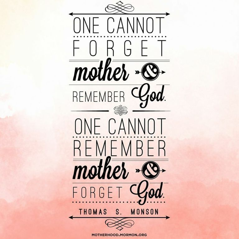 """""""One cannot forget mother and remember God. One cannot remember mother and forget God.""""—President Thomas S. Monson, """"Behold Thy Mother"""""""