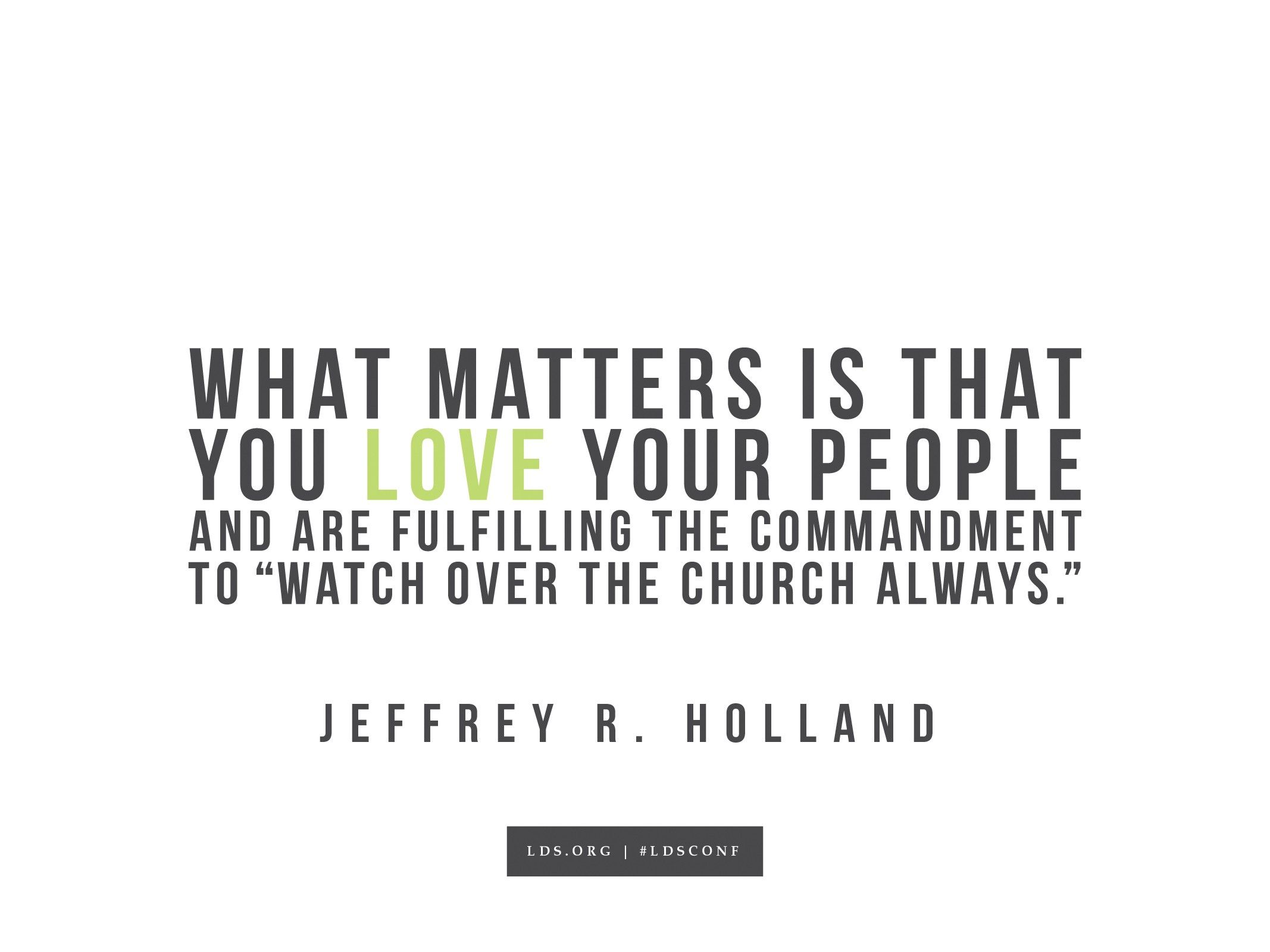 """""""What matters is that you love your people and are fulfilling the commandment 'to watch over the church always.'""""—Elder Jeffrey R. Holland, """"Emissaries to the Church"""""""