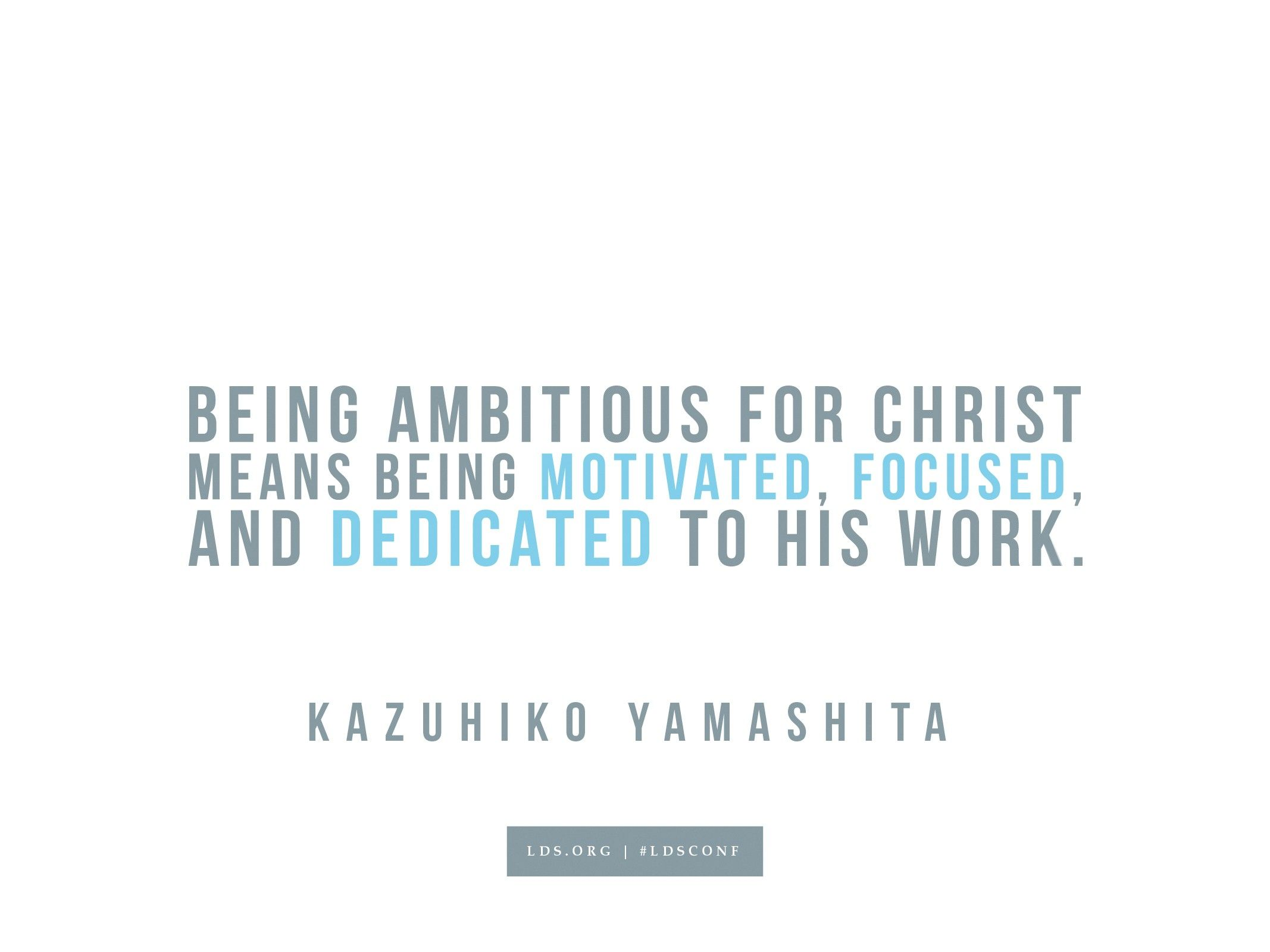 """""""Being ambitious for Christ means being motivated, focused, and dedicated to His work.""""—Kazuhiko Yamashita, """"Be Ambitious for Christ"""""""