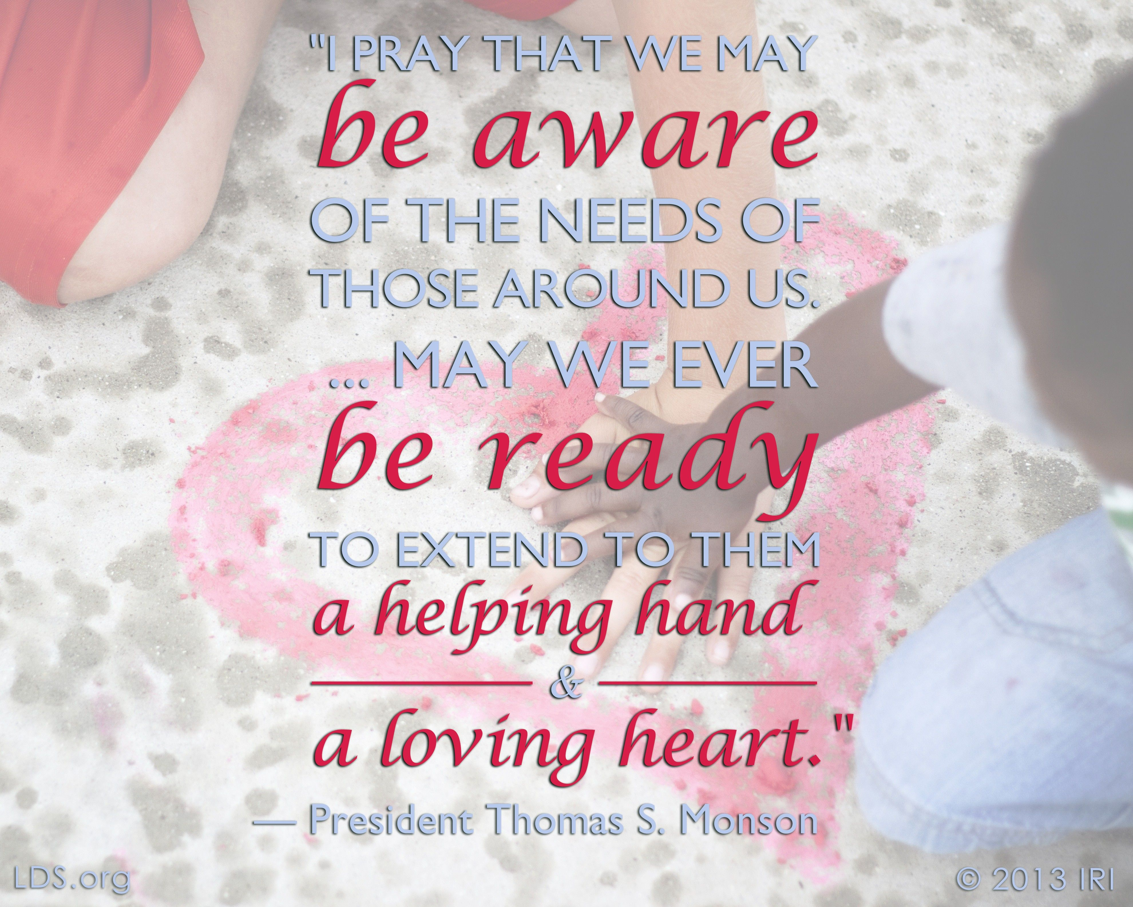"""""""I pray that we may be aware of the needs of those around us. … May we ever be ready to extend to them a helping hand and a loving heart.""""—President Thomas S. Monson, """"Until We Meet Again"""""""
