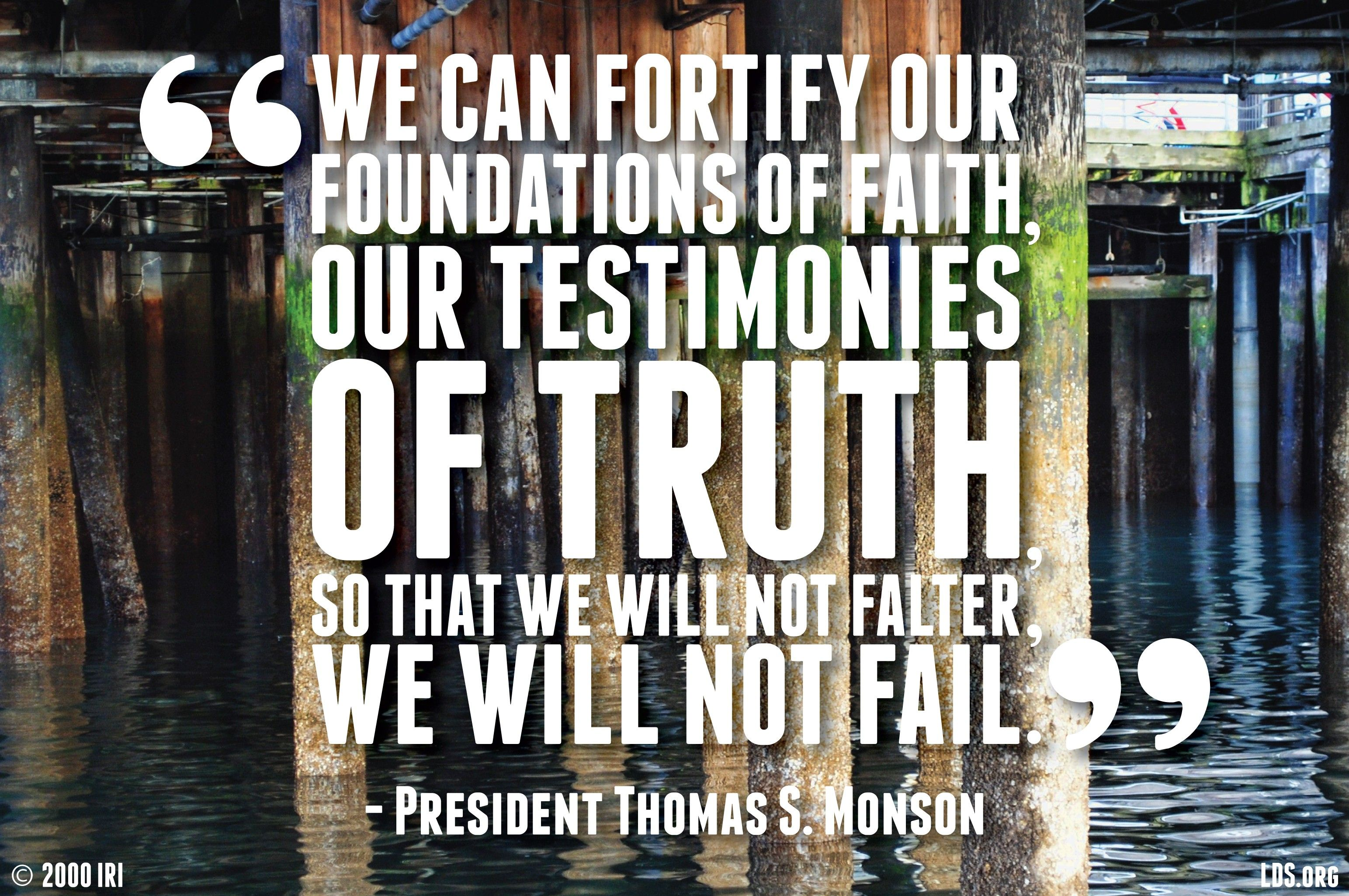 """""""We can fortify our foundations of faith, our testimonies of truth, so that we will not falter, we will not fail.""""—President Thomas S. Monson, """"How Firm a Foundation."""""""