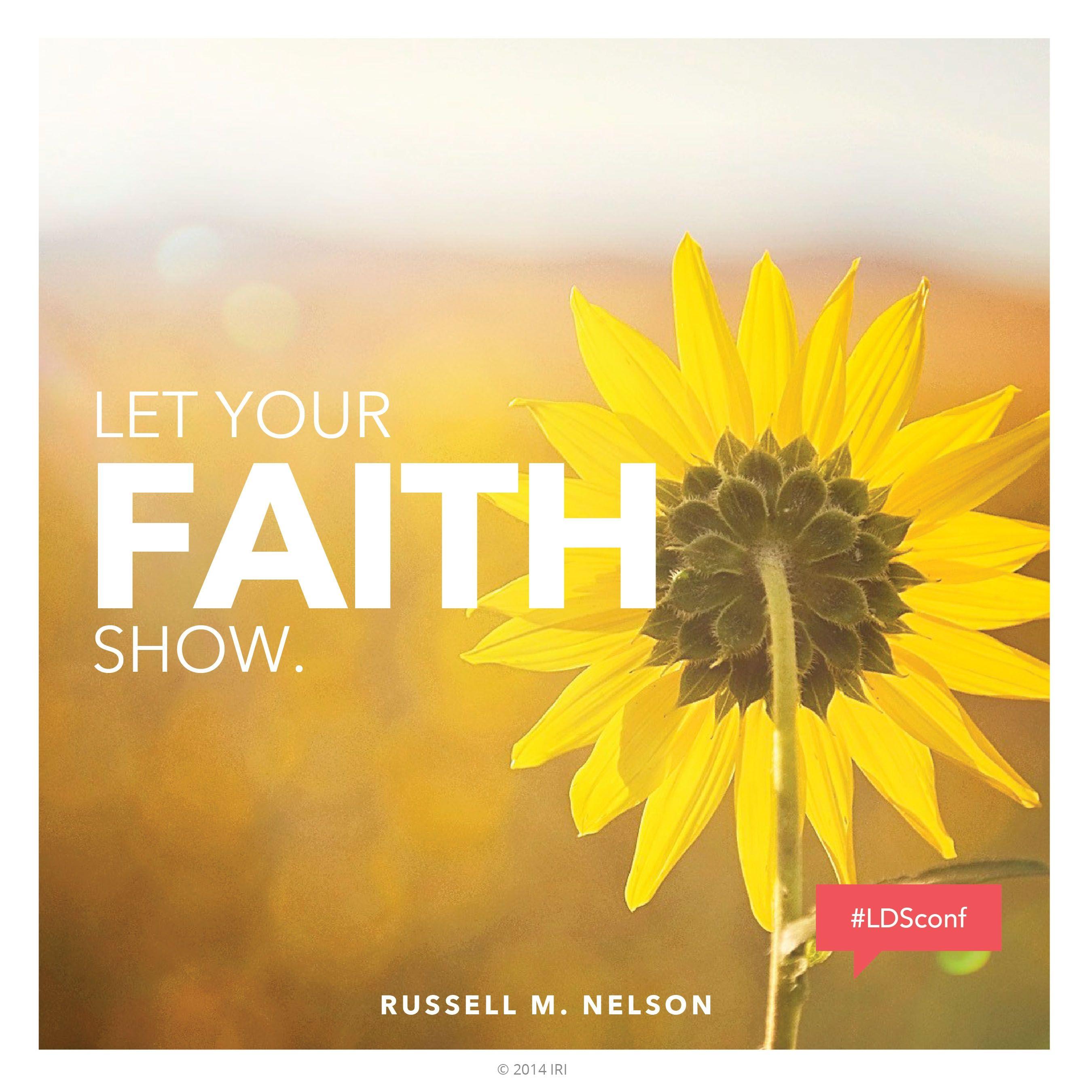 """Let your faith show.""—President Russell M. Nelson, ""Let Your Faith Show"""