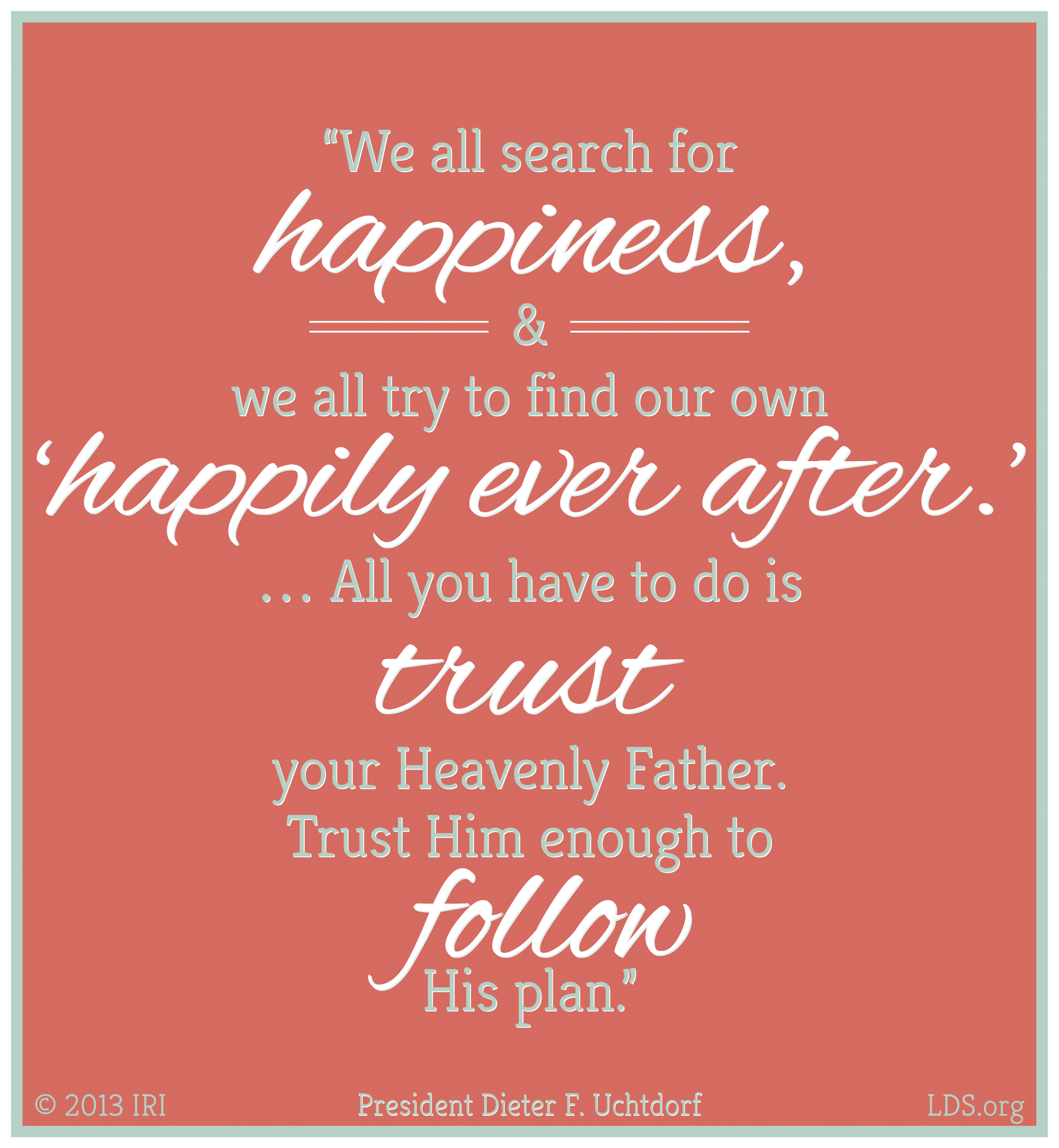 """""""We all search for happiness, and we all try to find our own 'happily ever after.' … All you have to do is trust your Heavenly Father. Trust Him enough to follow His plan.""""—President Dieter F. Uchtdorf, """"Your Happily Ever After"""""""