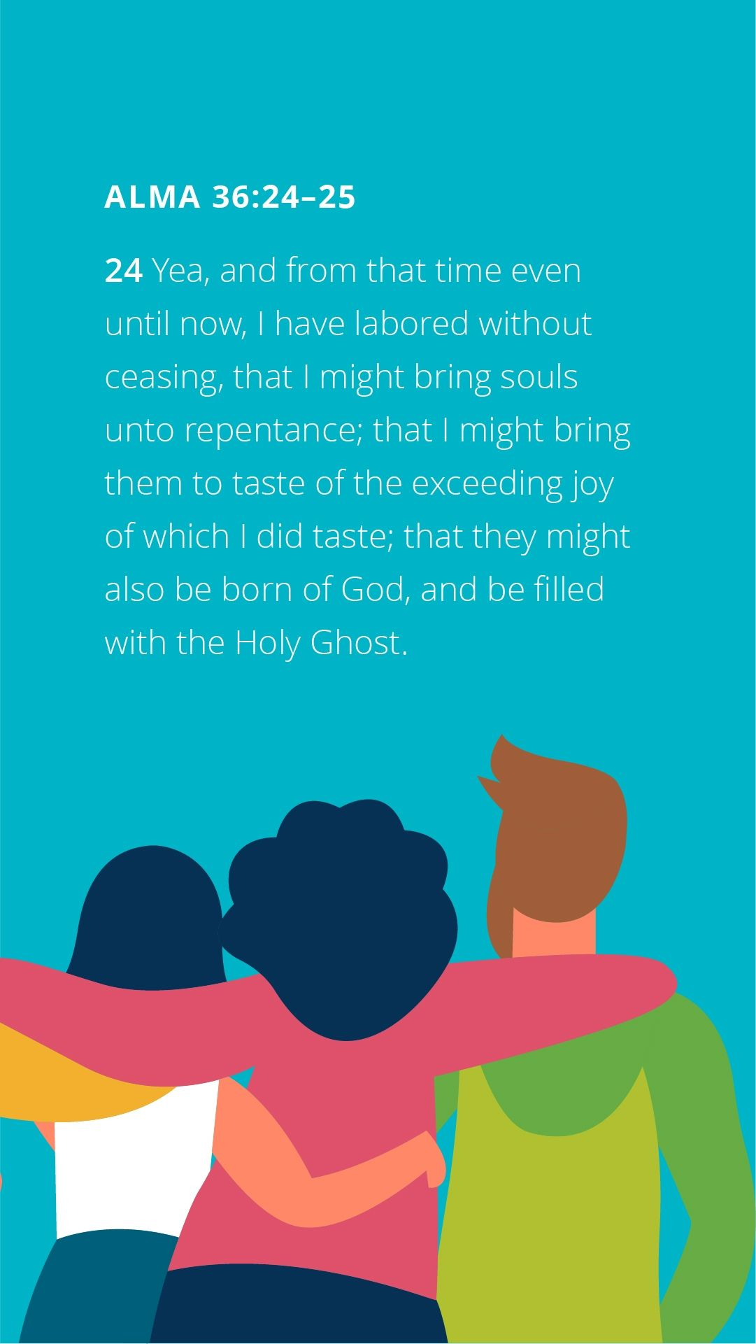 """""""Yea, and from that time even until now, I have labored without ceasing, that I might bring souls unto repentance; that I might bring them to taste of the exceeding joy of which I did taste; that they might also be born of God, and be filled with the Holy Ghost."""" — Alma 36:24"""