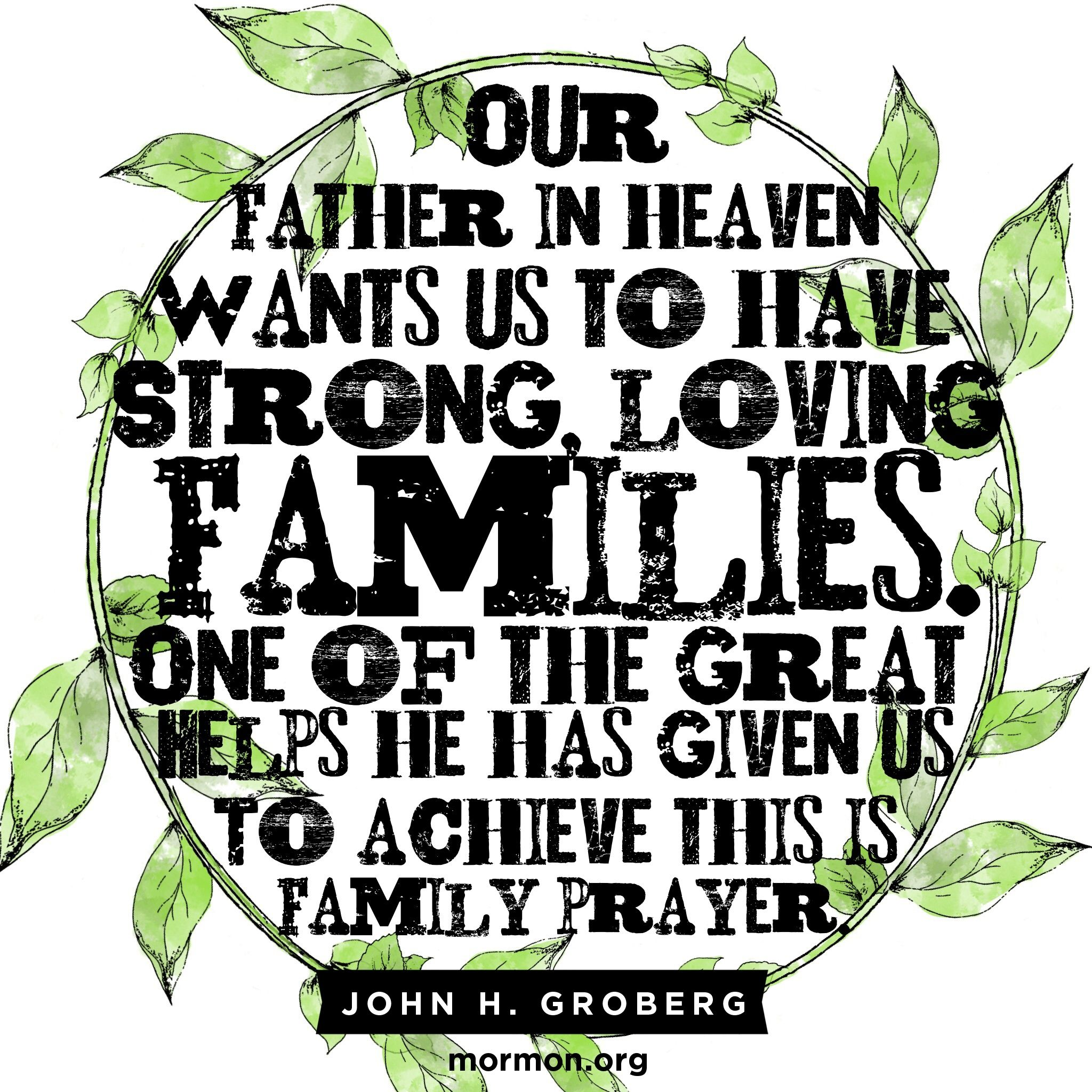 """Our Father in Heaven wants us to have strong, loving families. One of the great helps he has given us to achieve this is family prayer.""—Elder John H. Groberg, ""The Power of Family Prayer"""