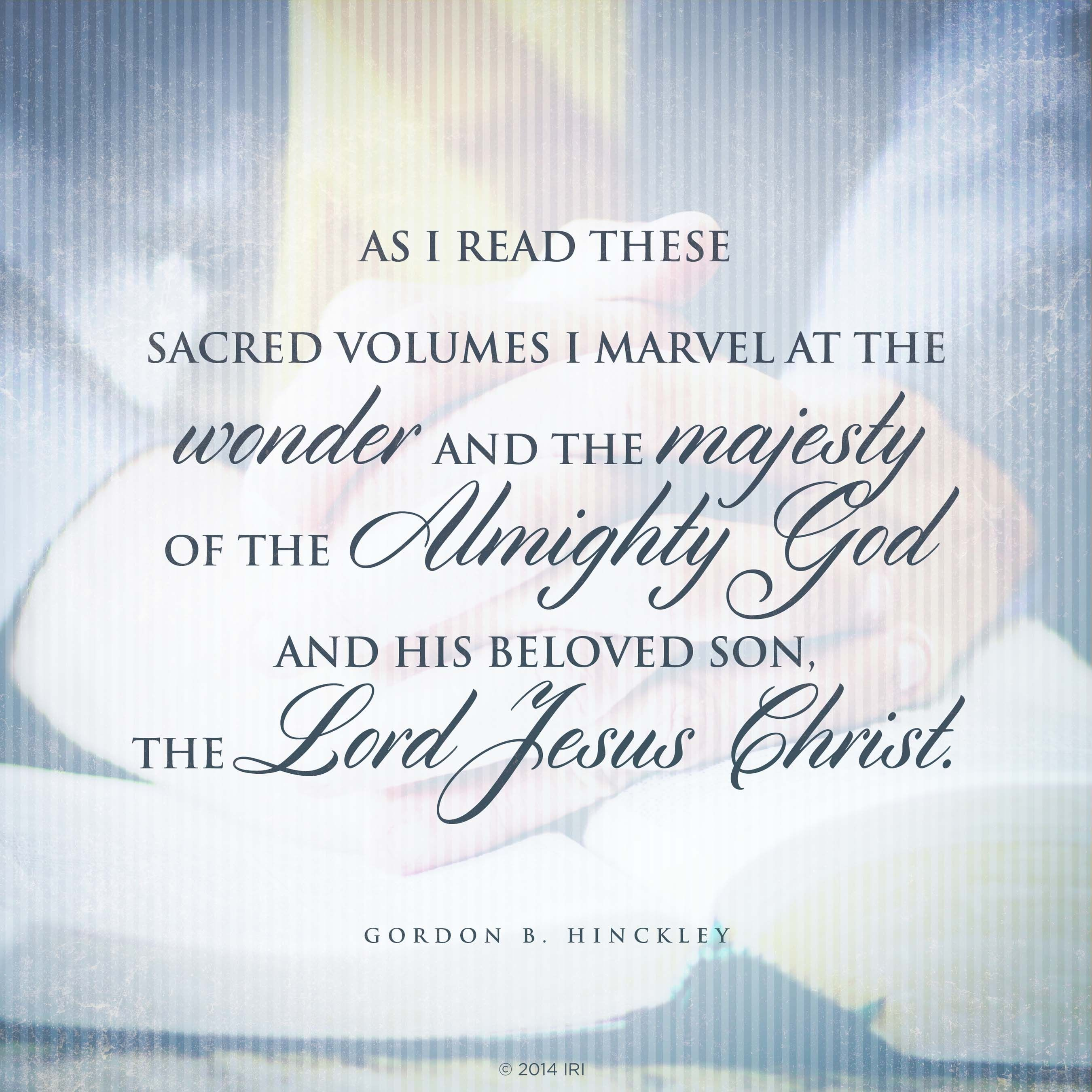 """""""As I read these sacred volumes I marvel at the wonder and the majesty of the Almighty God and his Beloved Son, the Lord Jesus Christ.""""—President Gordon B. Hinckley, """"Feasting upon the Scriptures"""""""