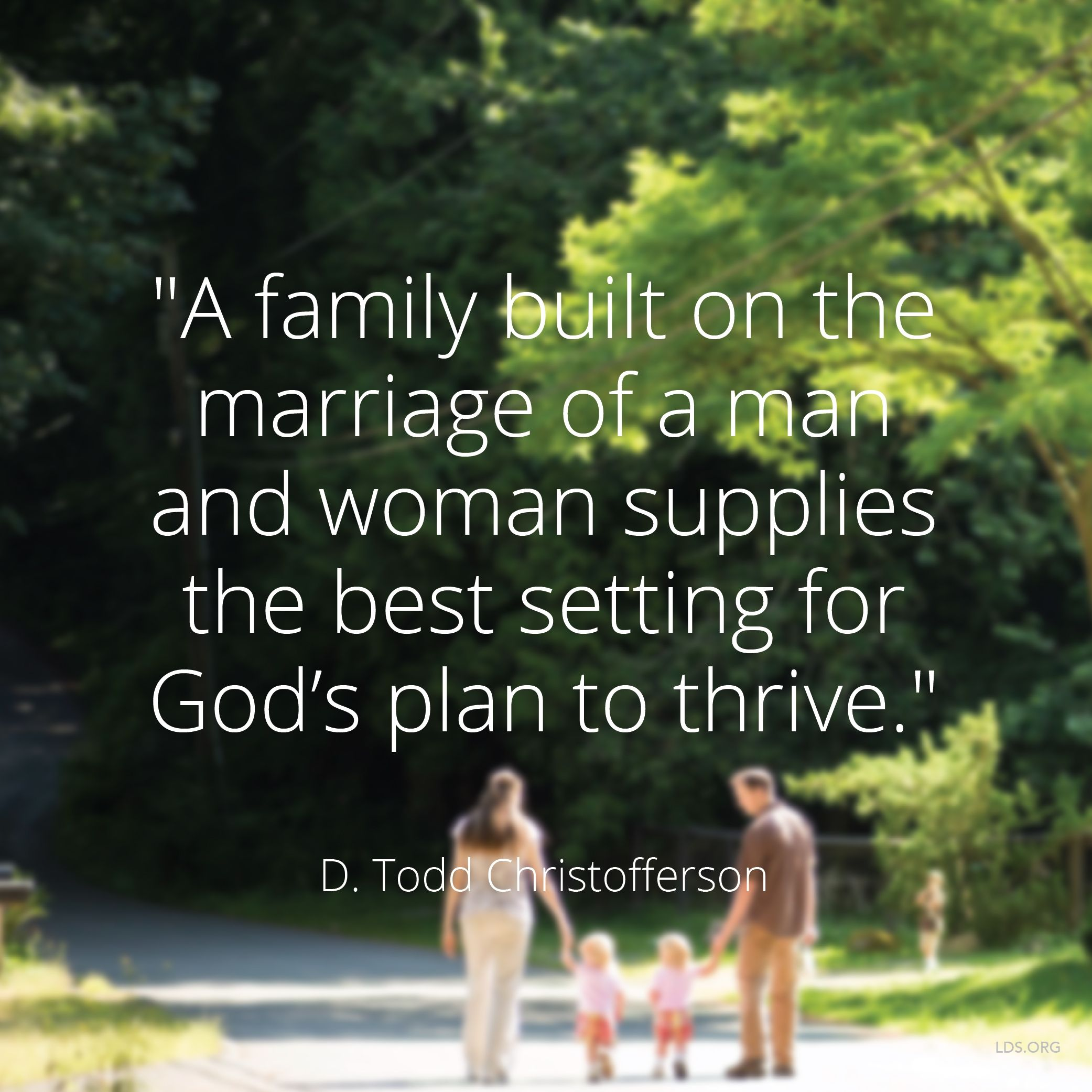 """""""A family built on the marriage of a man and woman supplies the best setting for God's plan to thrive.""""—Elder D. Todd Christofferson, """"Why Marriage, Why Family"""""""