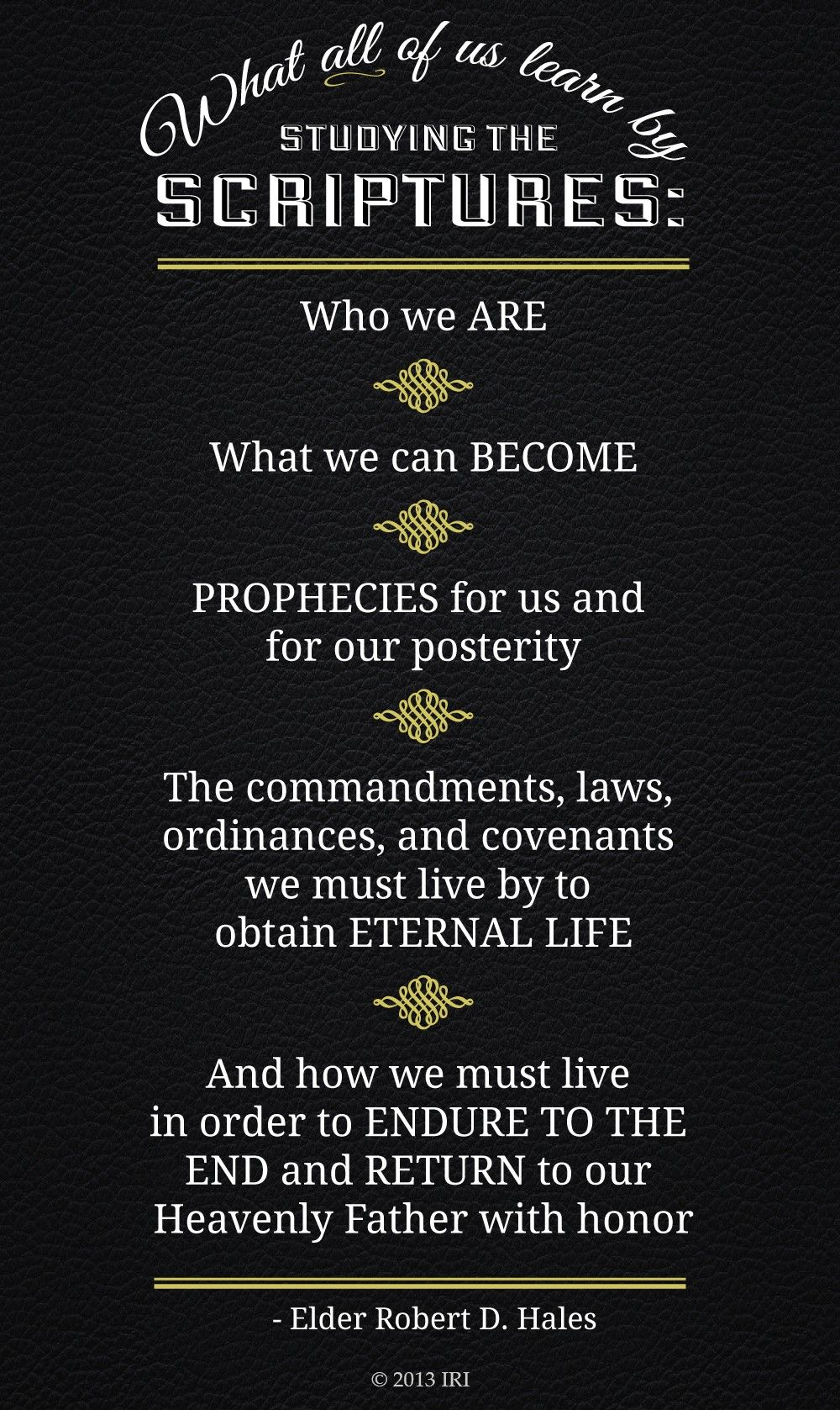 """""""What all of us learn by studying the scriptures: Who we are. What we can become. Prophecies for us and for our posterity. The commandments, laws, ordinances, and covenants we must live by to obtain eternal life. And how we must live in order to endure to the end and return to our Heavenly Father with honor.""""—Elder Robert D. Hales, """"Holy Scriptures: The Power of God unto Our Salvation"""""""