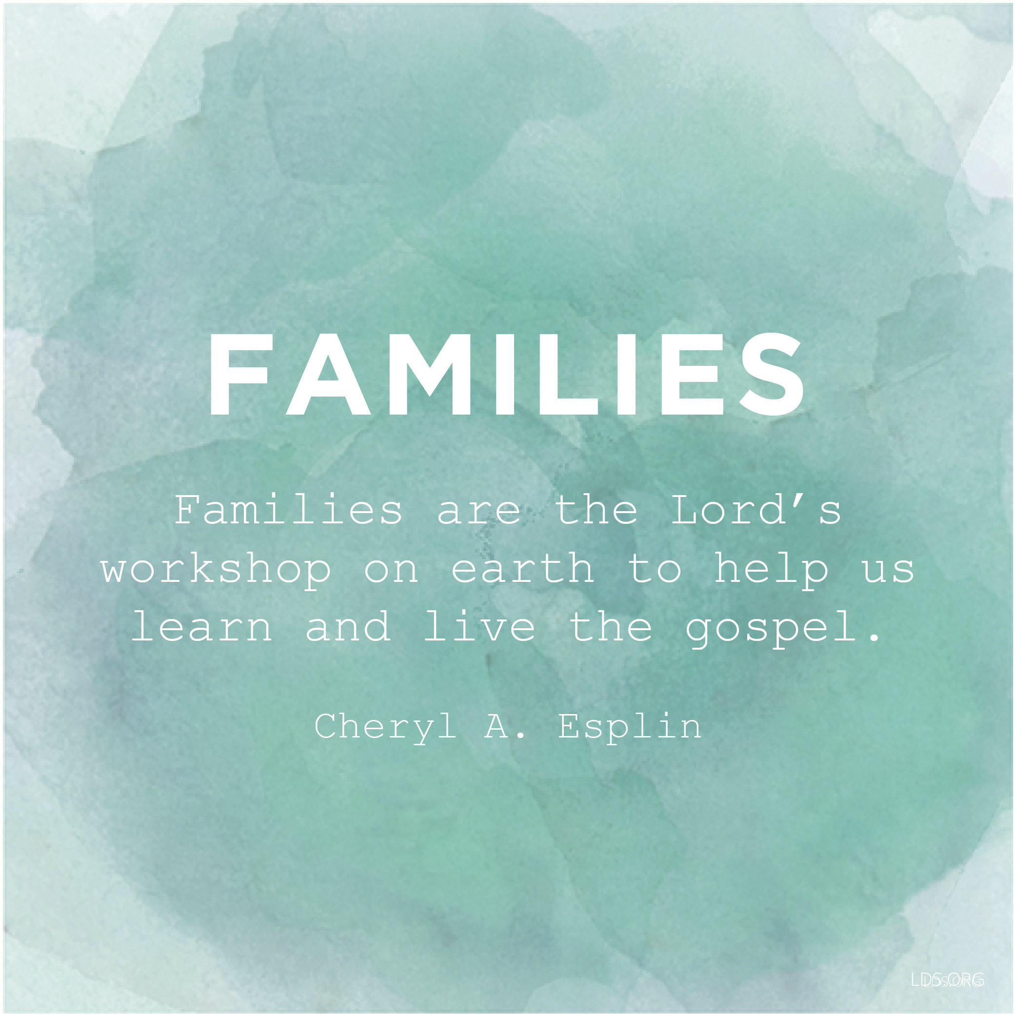 """""""Families are the Lord's workshop on earth to help us learn and live the gospel.""""—Sister Cheryl A. Esplin, """"Filling Our Homes with Light and Truth"""""""