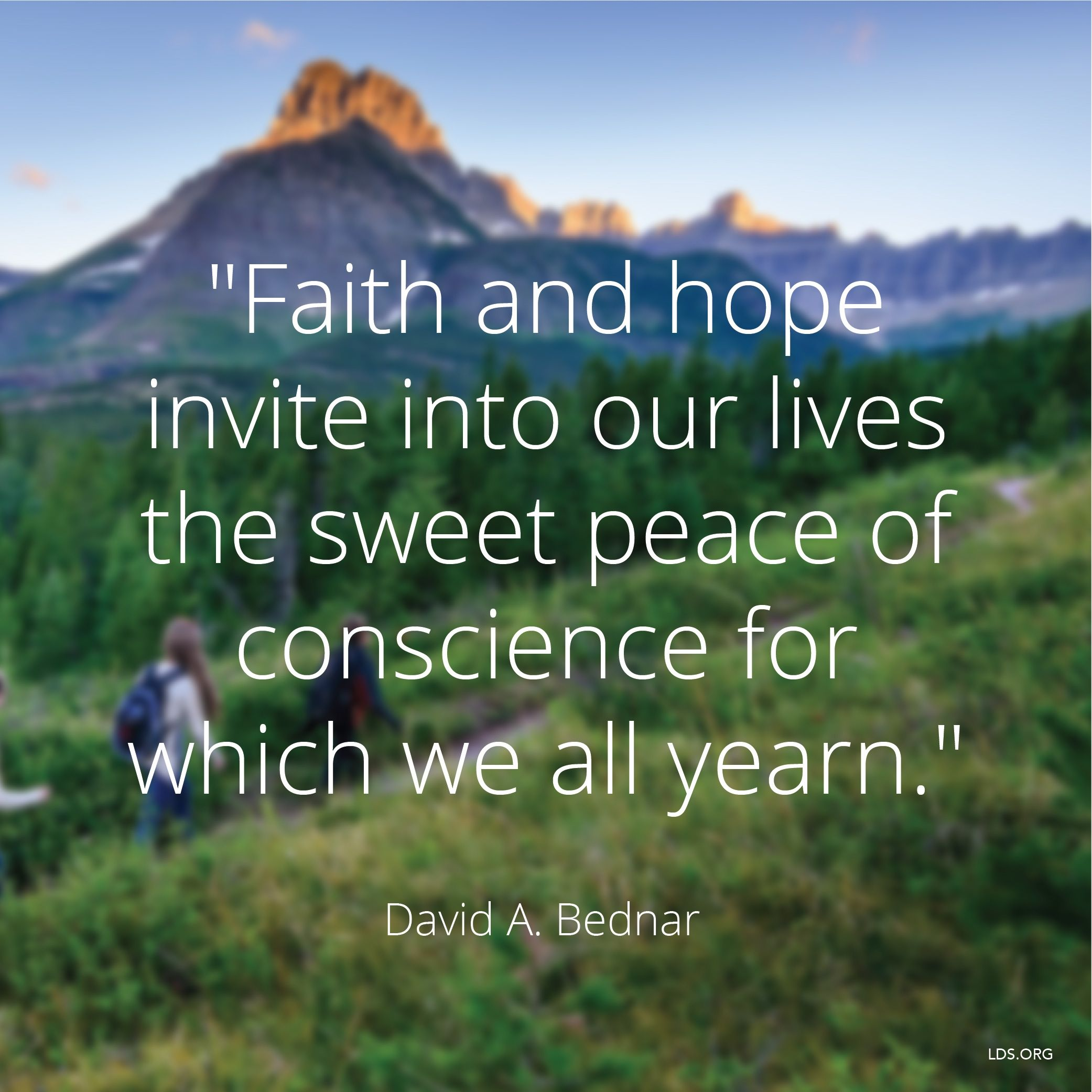 """""""Faith and hope invite into our lives the sweet peace of conscience for which we all yearn.""""—Elder David A. Bednar, """"Therefore They Hushed Their Fears"""""""