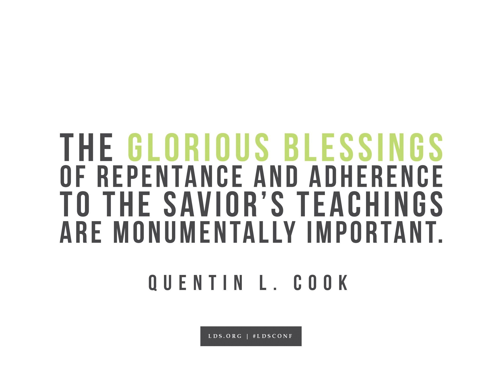 """""""The glorious blessings of repentance and adherence to the Savior's teachings are monumentally important.""""—Quentin L. Cook, """"Valiant in the Testimony of Jesus"""""""