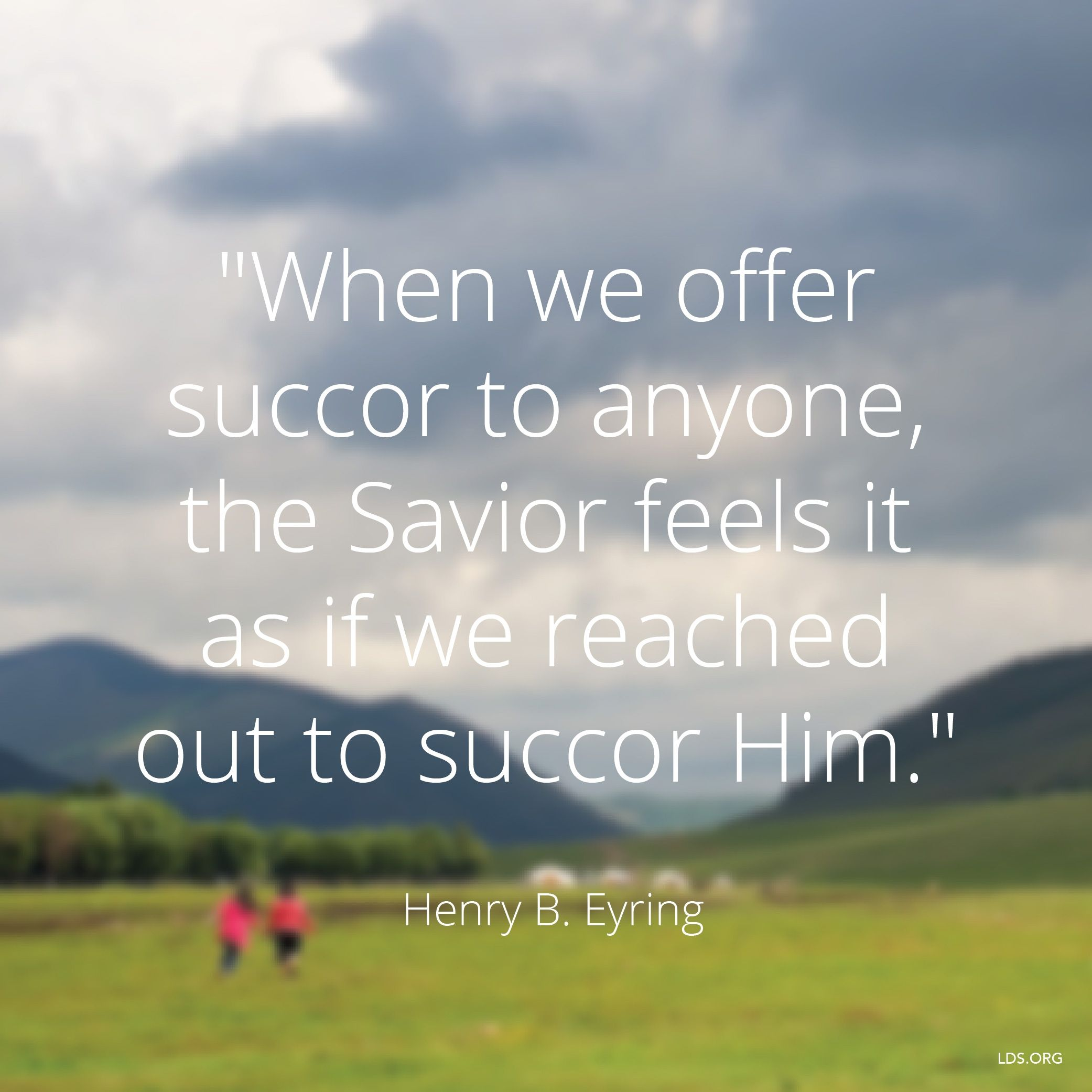 """""""When we offer succor to anyone, the Savior feels it as if we reached out to succor Him.""""—President Henry B. Eyring, """"'Is Not This the Fast That I Have Chosen?'"""""""