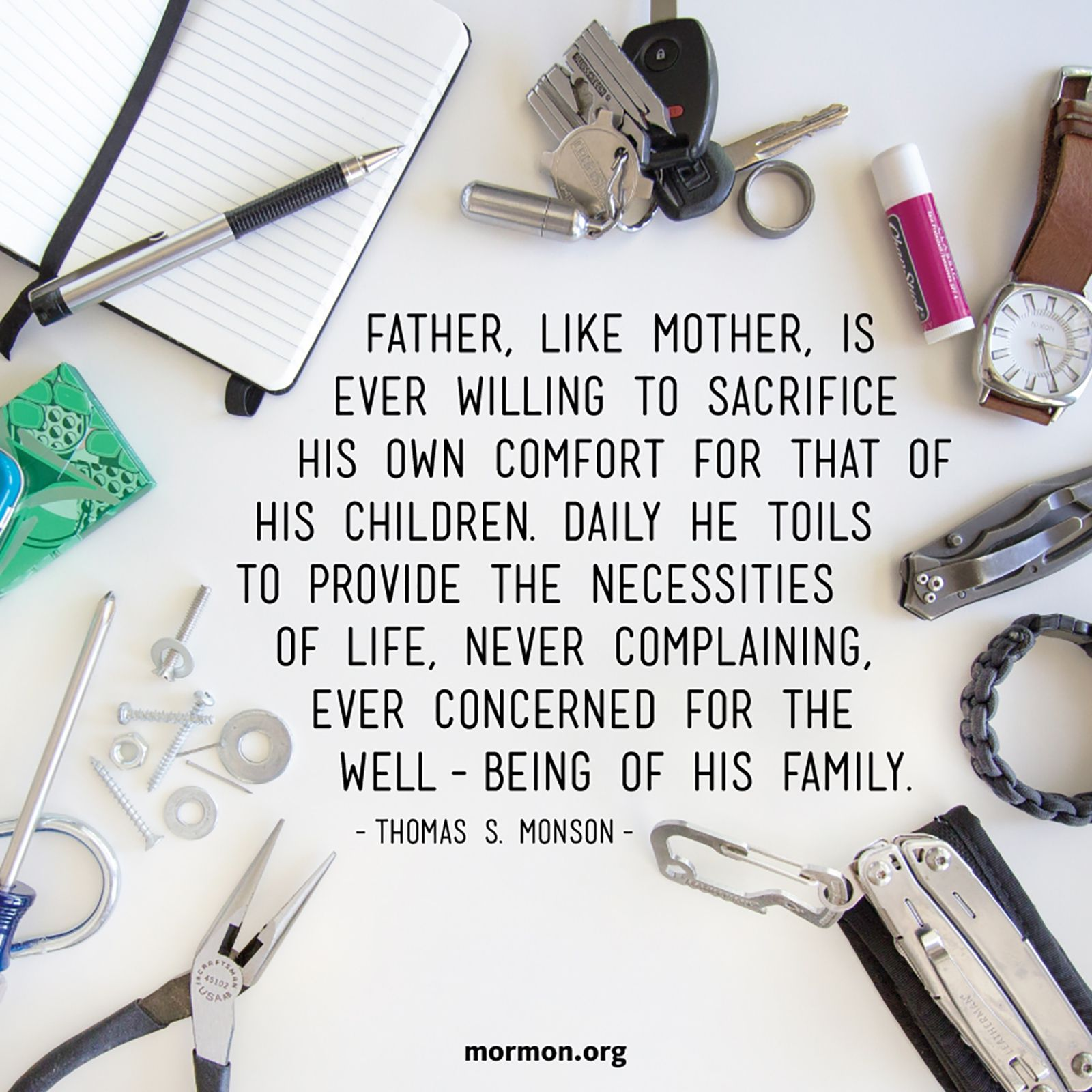 """""""Father, like Mother, is ever willing to sacrifice his own comfort for that of his children. Daily he toils to provide the necessities of life, never complaining, ever concerned for the well-being of his family.""""—President Thomas S. Monson, """"An Attitude of Gratitude"""""""