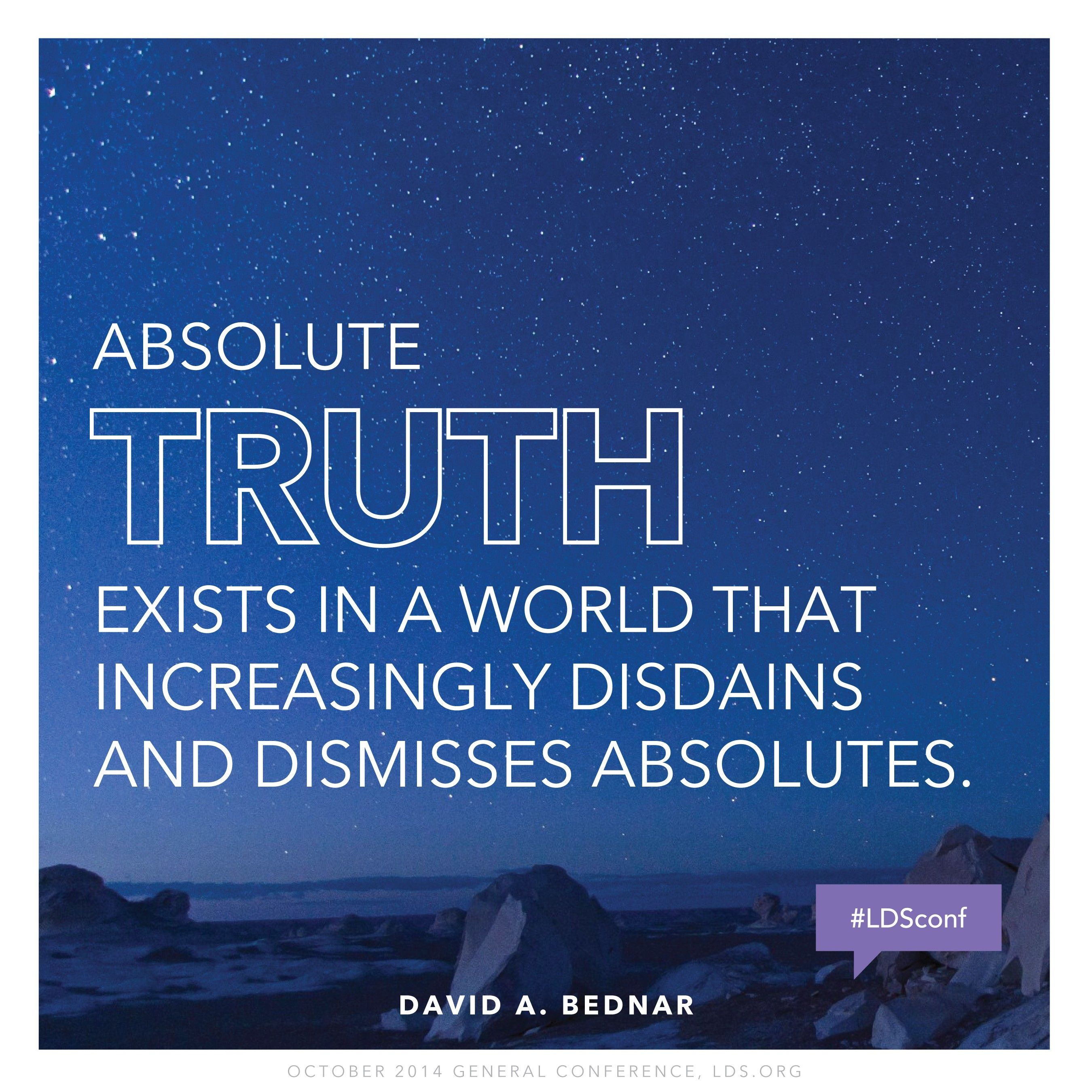 """""""Absolute truth exists in a world that increasingly disdains and dismisses absolutes.""""—Elder David A. Bednar, """"Come and See"""""""