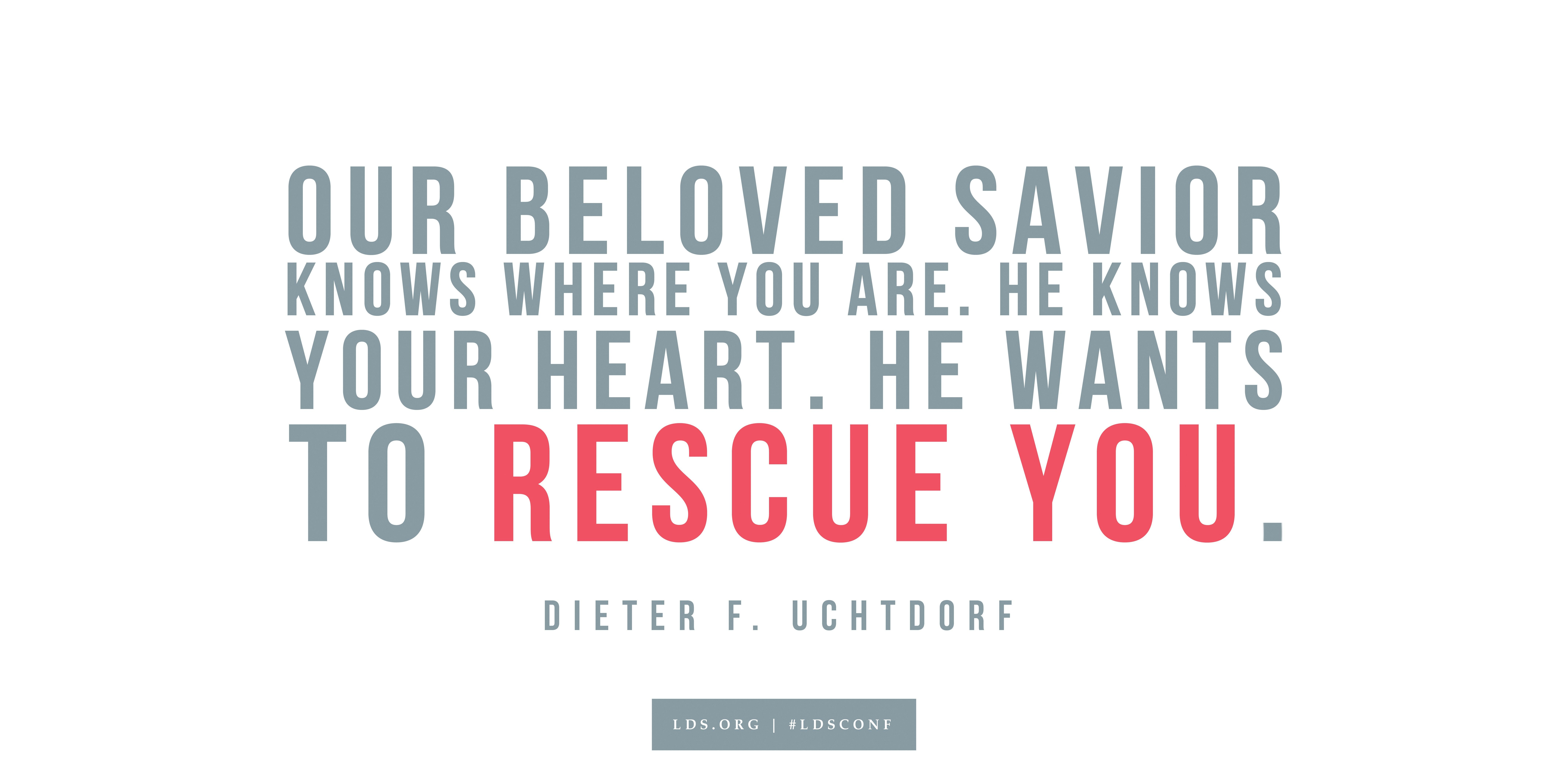 """""""Our beloved Savior knows where you are. He knows your heart. He wants to rescue you.""""—Dieter F. Uchtdorf, """"Learn from Alma and Amulek"""""""