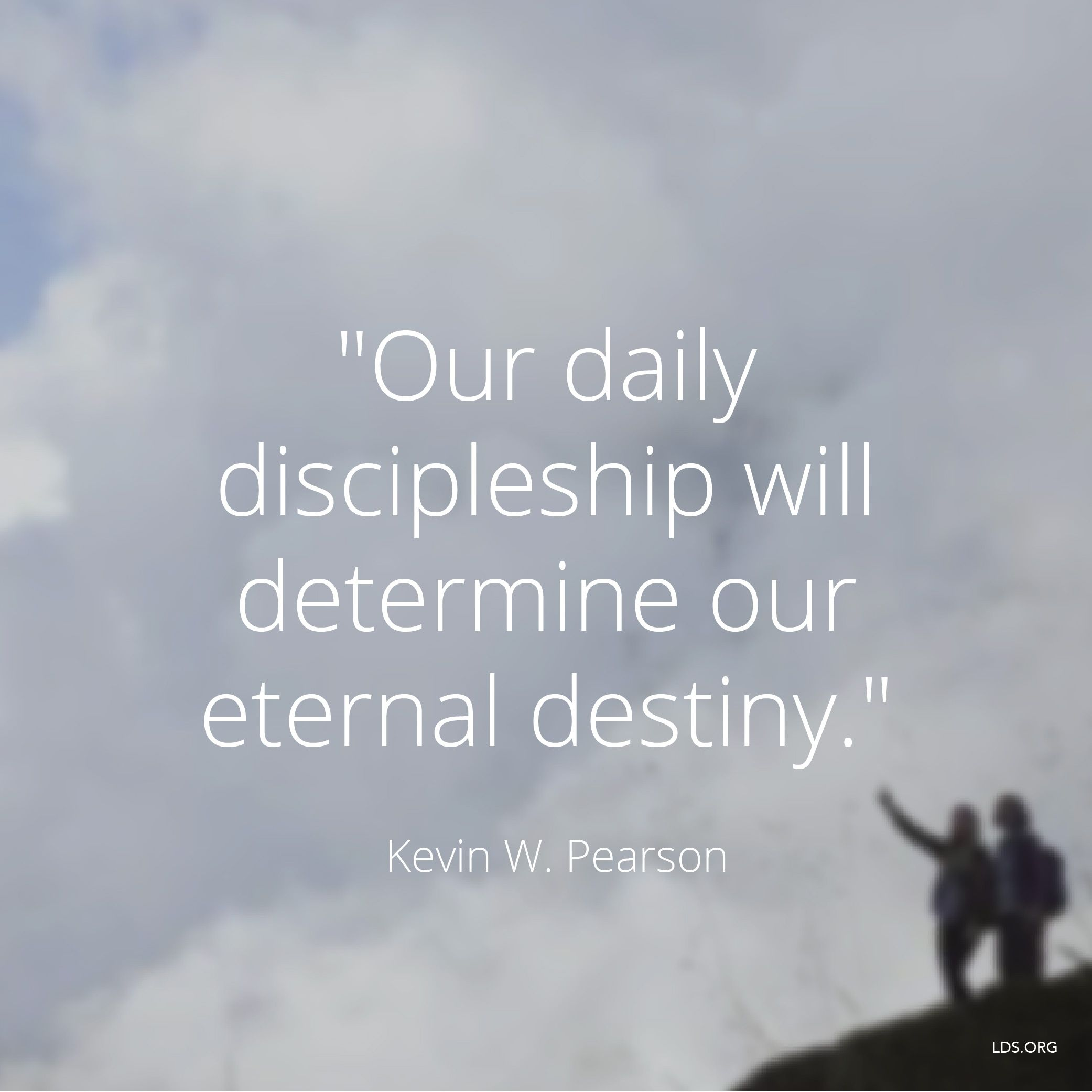 """""""Our daily discipleship will determine our eternal destiny.""""—Elder Kevin W. Pearson, """"Stay by the Tree"""""""