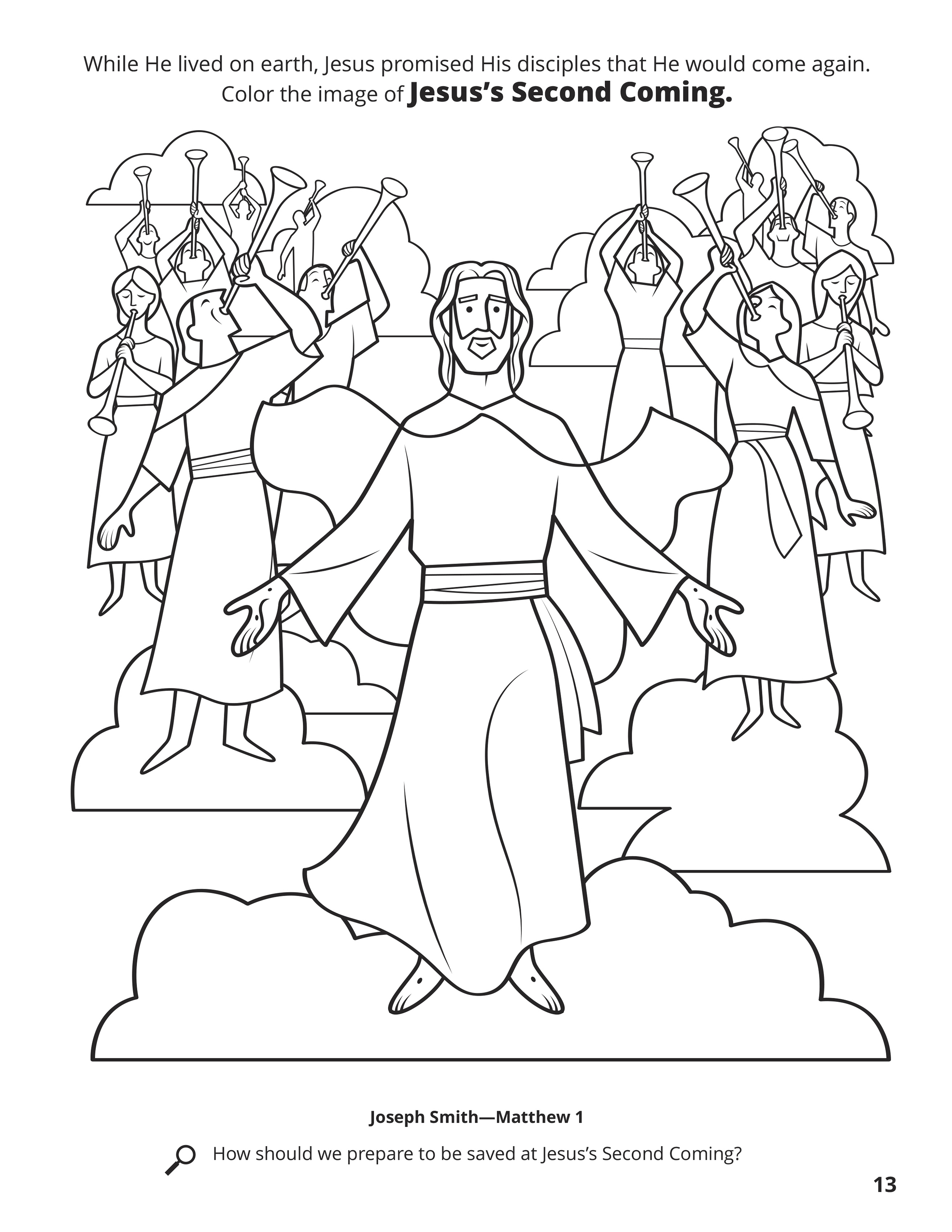 While He lived on earth, Jesus promised His disciples that He would come again. Color the image of Jesus's Second Coming. Location in the Scriptures: Joseph Smith—Matthew 1. Search the Scriptures: How should we prepare to be saved at Jesus's Second Coming?