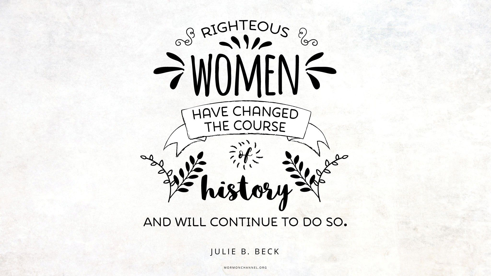 """""""Righteous women have changed the course of history and will continue to do so.""""—Sister Julie B. Beck, """"A 'Mother Heart'"""" © undefined ipCode 1."""