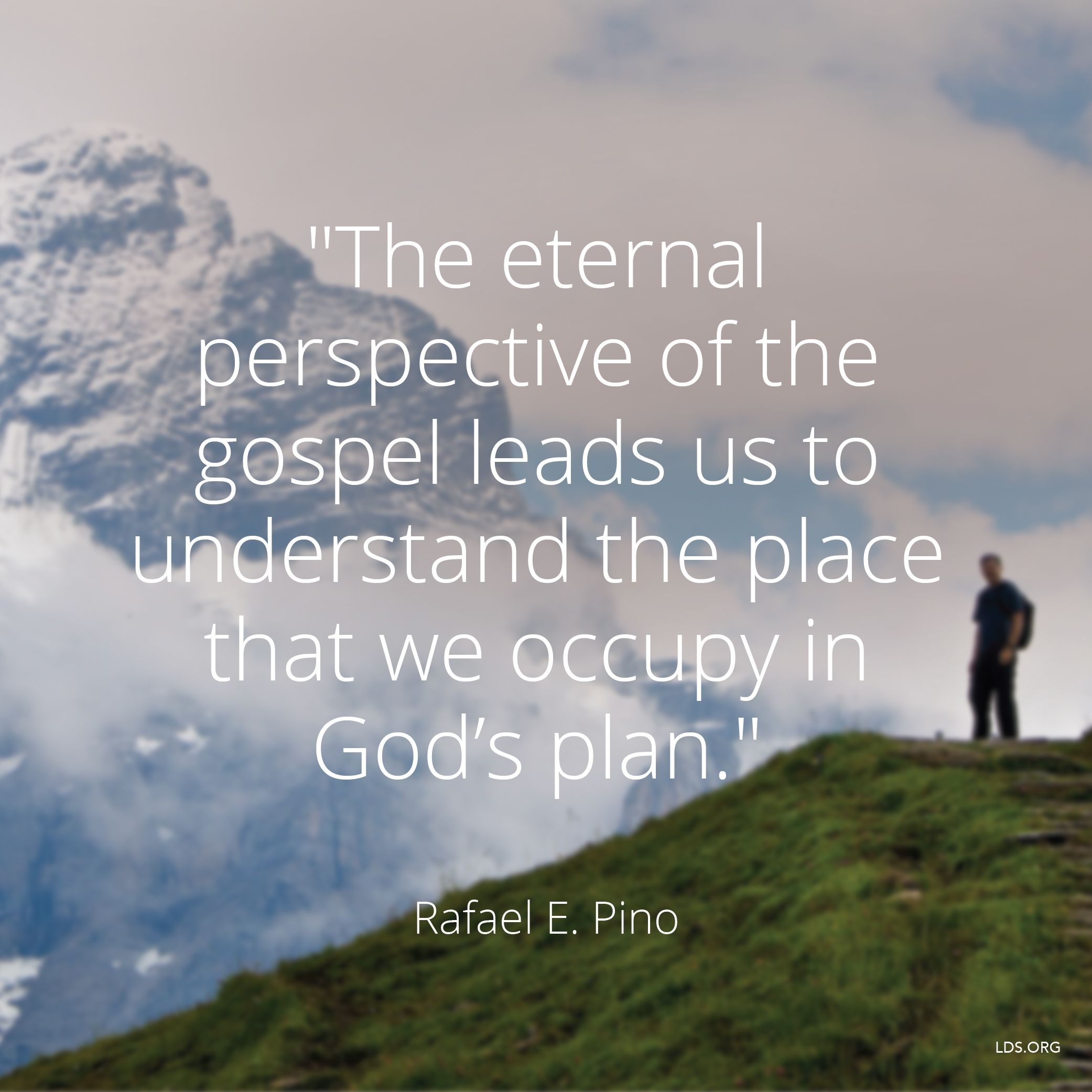 """""""The eternal perspective of the gospel leads us to understand the place that we occupy in God's plan.""""—Elder Rafael E. Pino, """"The Eternal Perspective of the Gospel"""""""