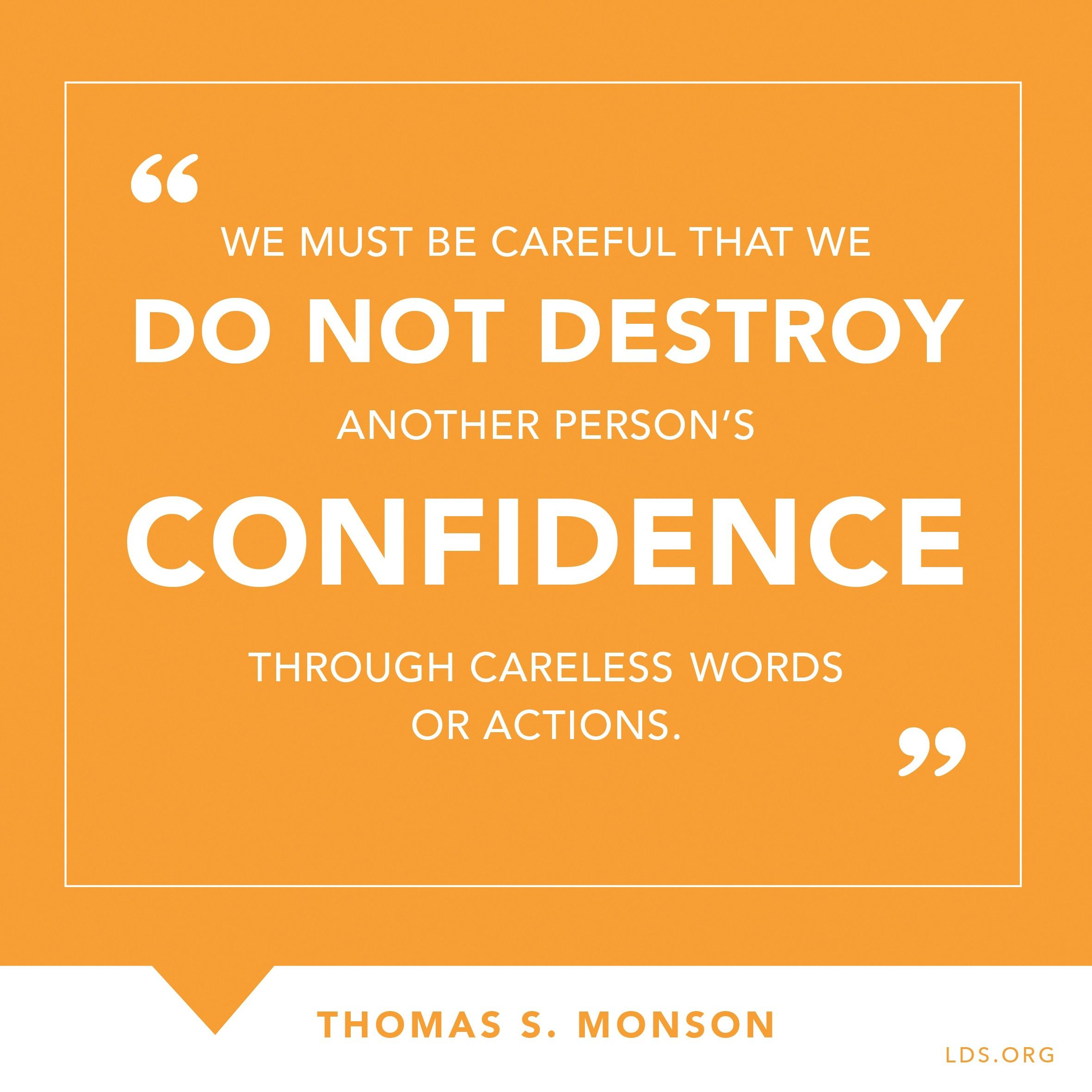 """""""We must be careful that we do not destroy another person's confidence through careless words or actions.""""—President Thomas S. Monson, """"Love—the Essence of the Gospel"""""""