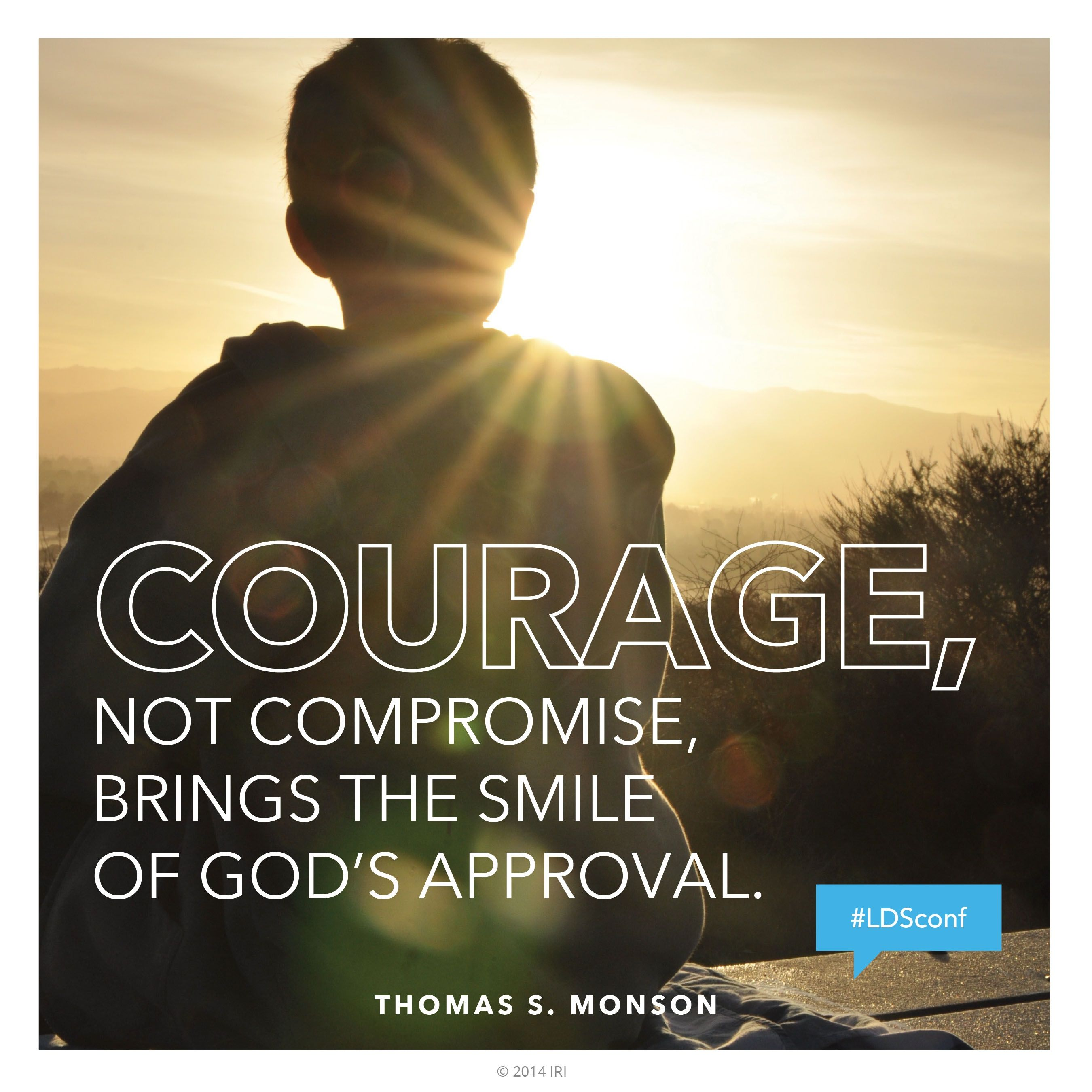 """""""Courage, not compromise, brings the smile of God's approval.""""—President Thomas S. Monson, """"The Call for Courage"""""""