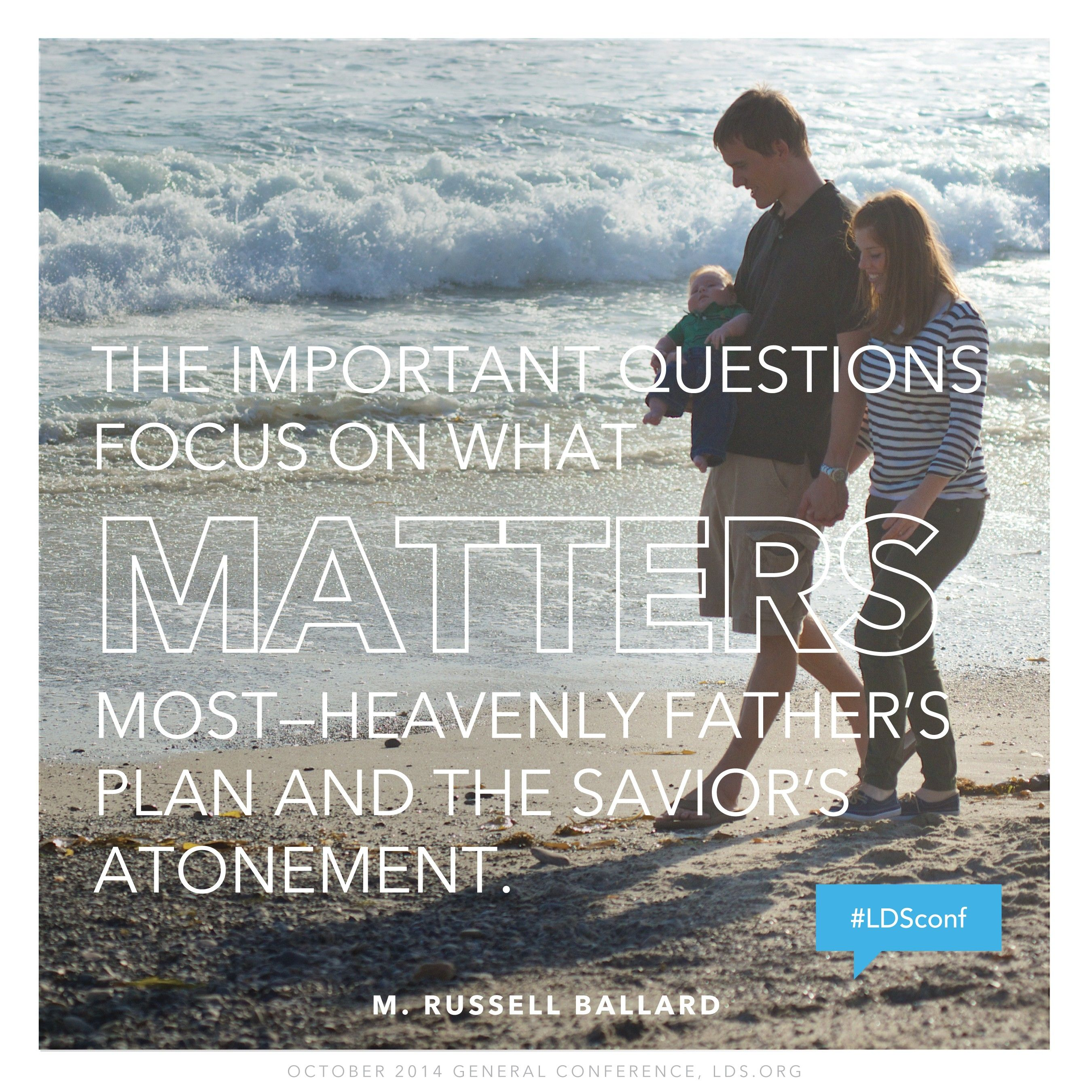 """""""The important questions focus on what matters most—Heavenly Father's plan and the Savior's Atonement.""""—Elder M. Russell Ballard, """"Stay in the Boat and Hold On!"""""""