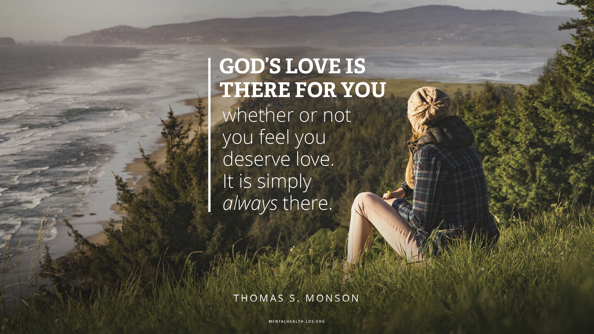 """""""God's love is there for you whether or not you feel you deserve love. It is simply always there.""""—President Thomas S. Monson, """"We Never Walk Alone"""""""