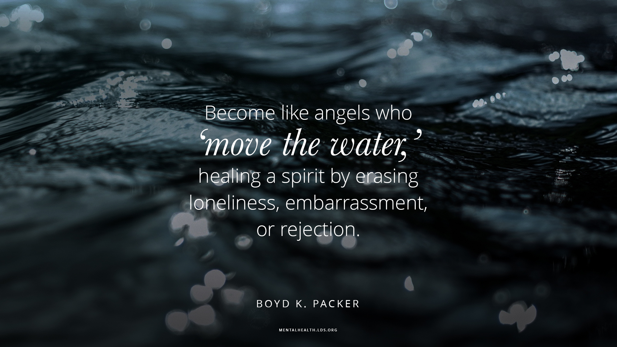 """Become like angels who 'move the water,' healing a spirit by erasing loneliness, embarrassment, or rejection.""—Elder Boyd K. Packer, ""The Moving of the Water"""