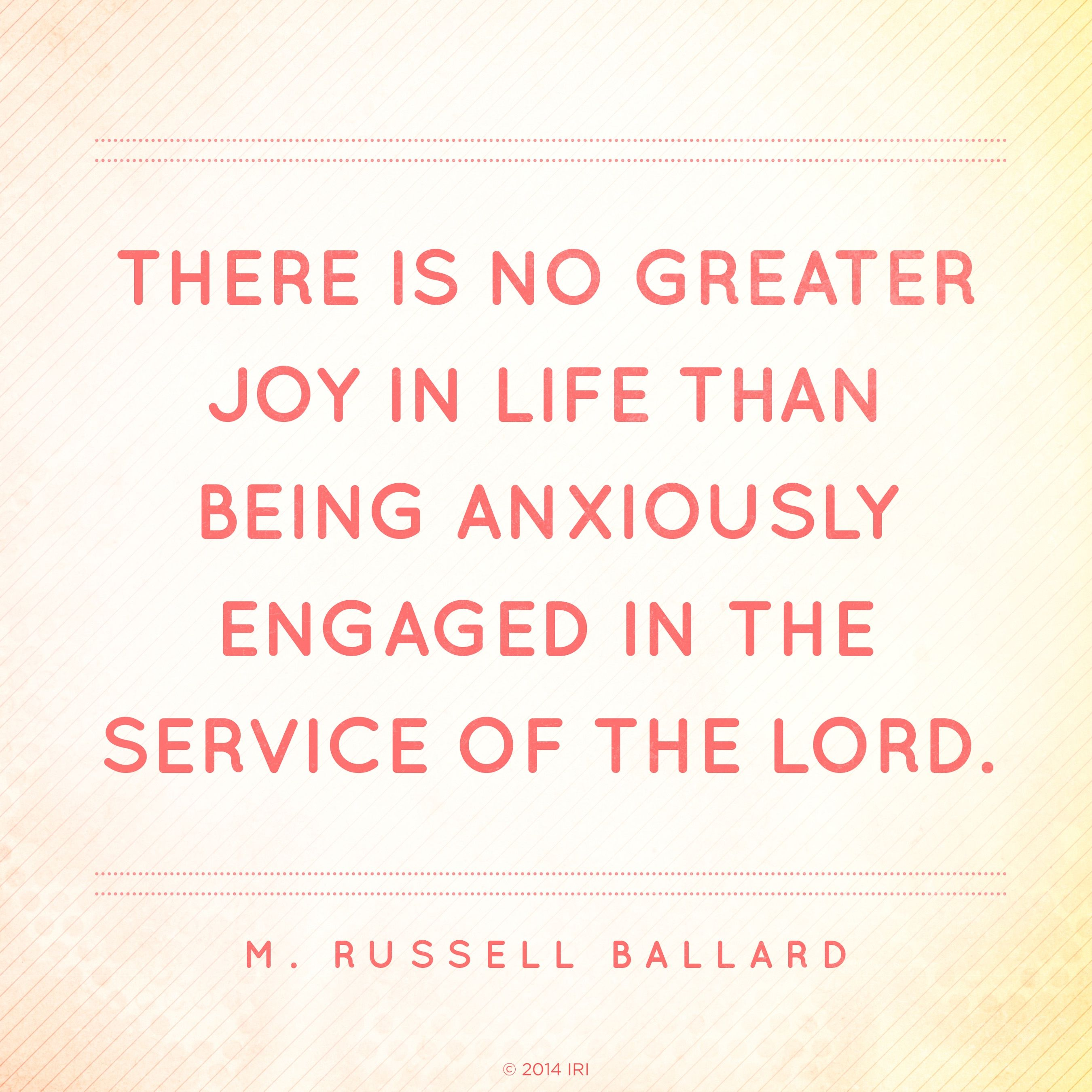 """""""There is no greater joy in life than being anxiously engaged in the service of the Lord.""""—Elder M. Russell Ballard, """"Put Your Trust in the Lord"""""""