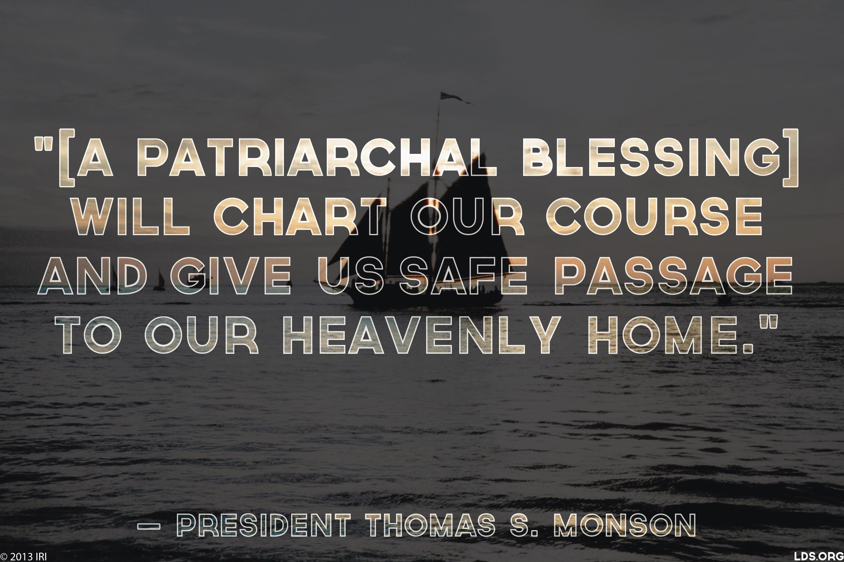 """""""[A patriarchal blessing] will chart our course and give us safe passage to our heavenly home.""""—President Thomas S. Monson, """"Your Patriarchal Blessing: A Liahona of Light"""""""
