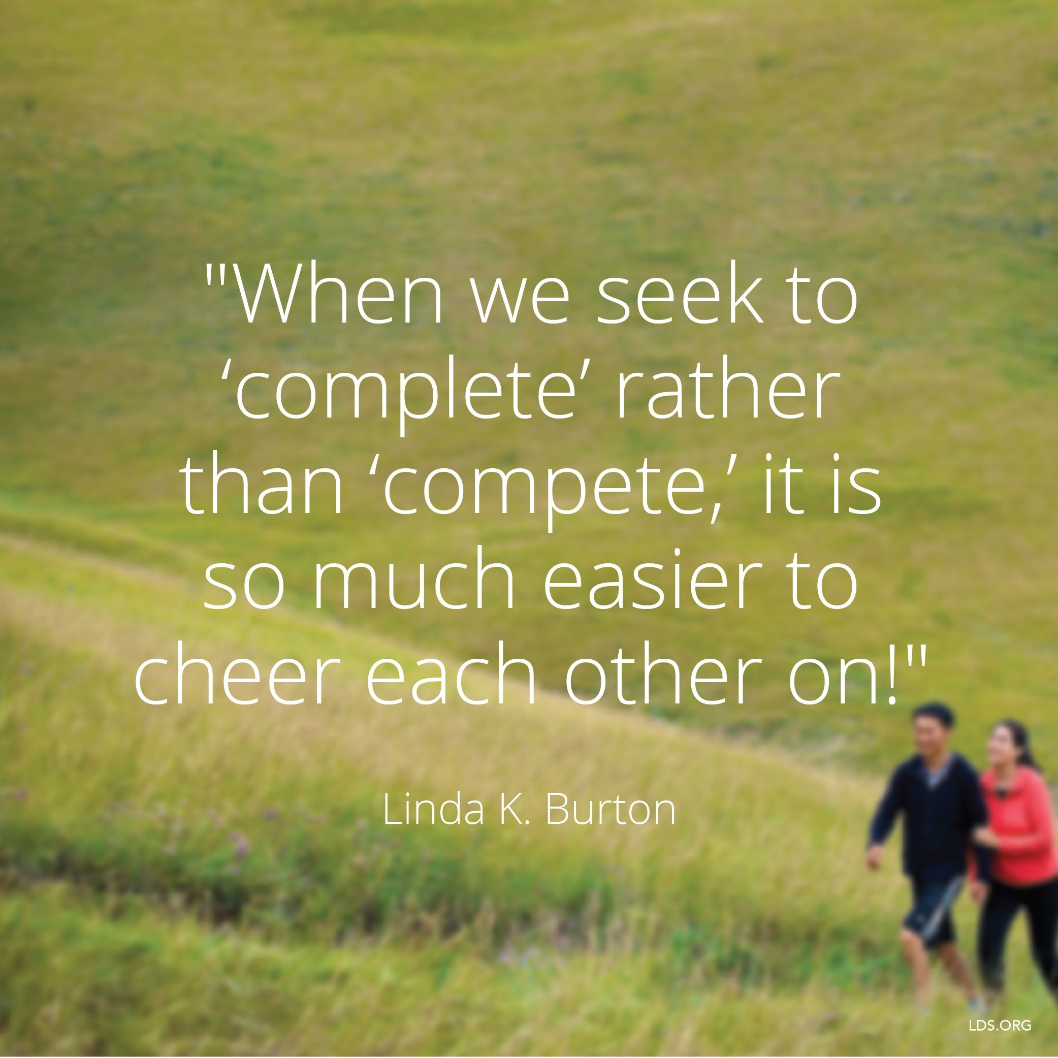 """""""When we seek to 'complete' rather than 'compete,' it is so much easier to cheer each other on!""""—Sister Linda K. Burton, """"We'll Ascend Together"""""""