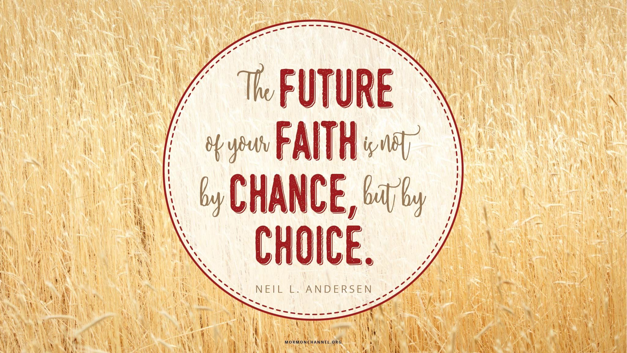 """""""The future of your faith is not by chance, but by choice.""""—Elder Neil L. Andersen, """"Faith Is Not by Chance, but by Choice"""""""