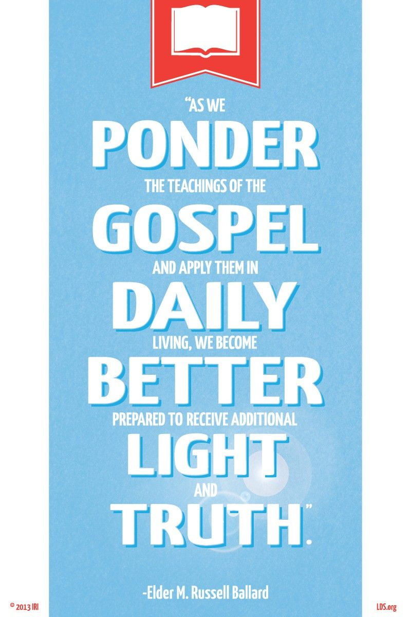 """""""As we ponder the teachings of the gospel and apply them in daily living, we become better prepared to receive additional light and truth.""""—Elder M. Russell Ballard, """"Marvelous Are the Revelations of the Lord"""""""