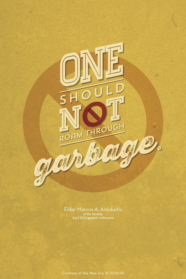"""""""One should not roam through garbage.""""—Elder Marcos A. Aidukaitis, """"If Ye Lack Wisdom."""" Courtesy of the New Era, July 2014, """"Outsmart Your Smartphone and Other Devices."""""""