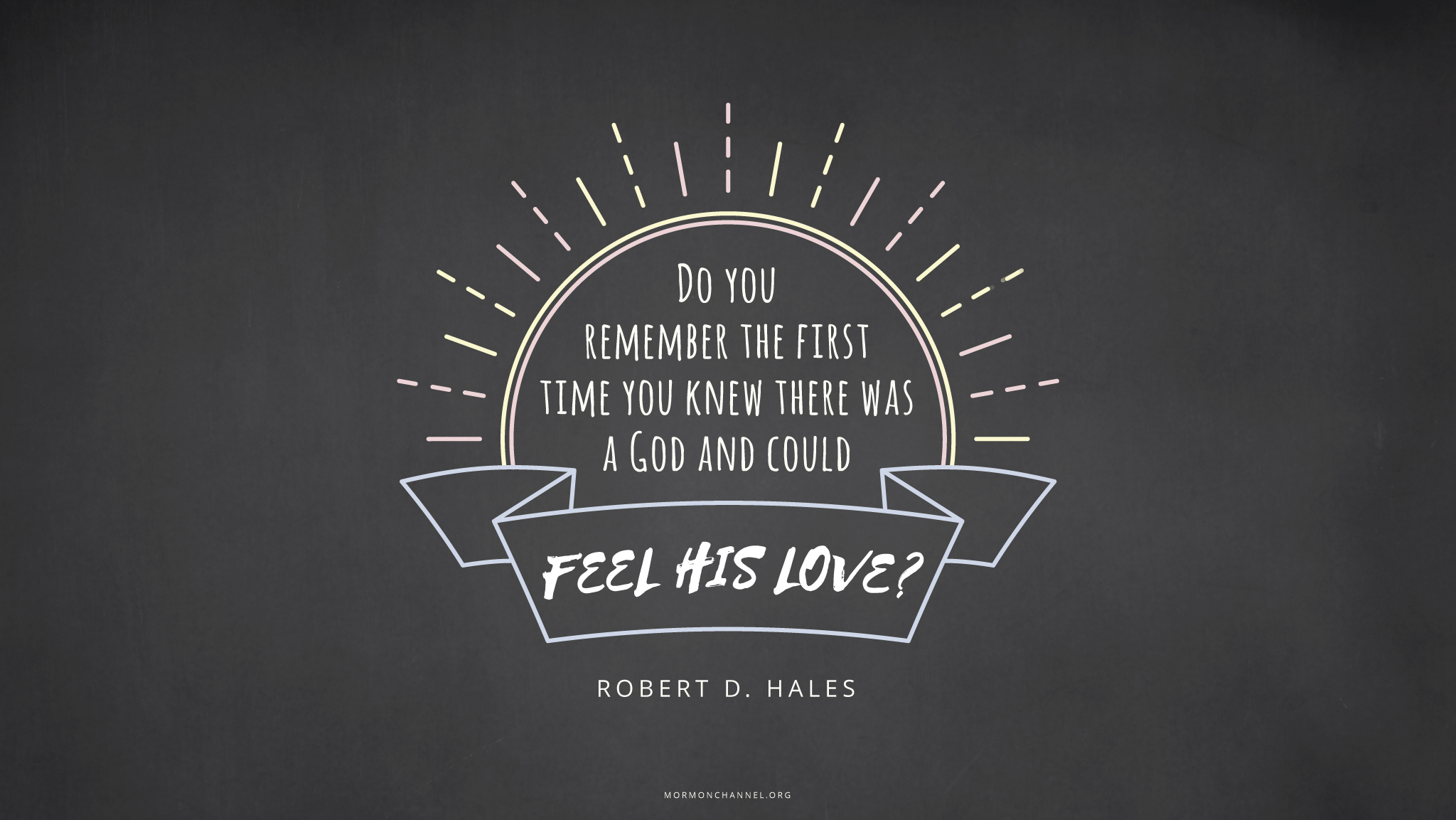 """""""Do you remember the first time you knew there was a God and could feel His love?""""—Elder Robert D. Hales, """"Eternal Life—to Know Our Heavenly Father and His Son, Jesus Christ"""""""