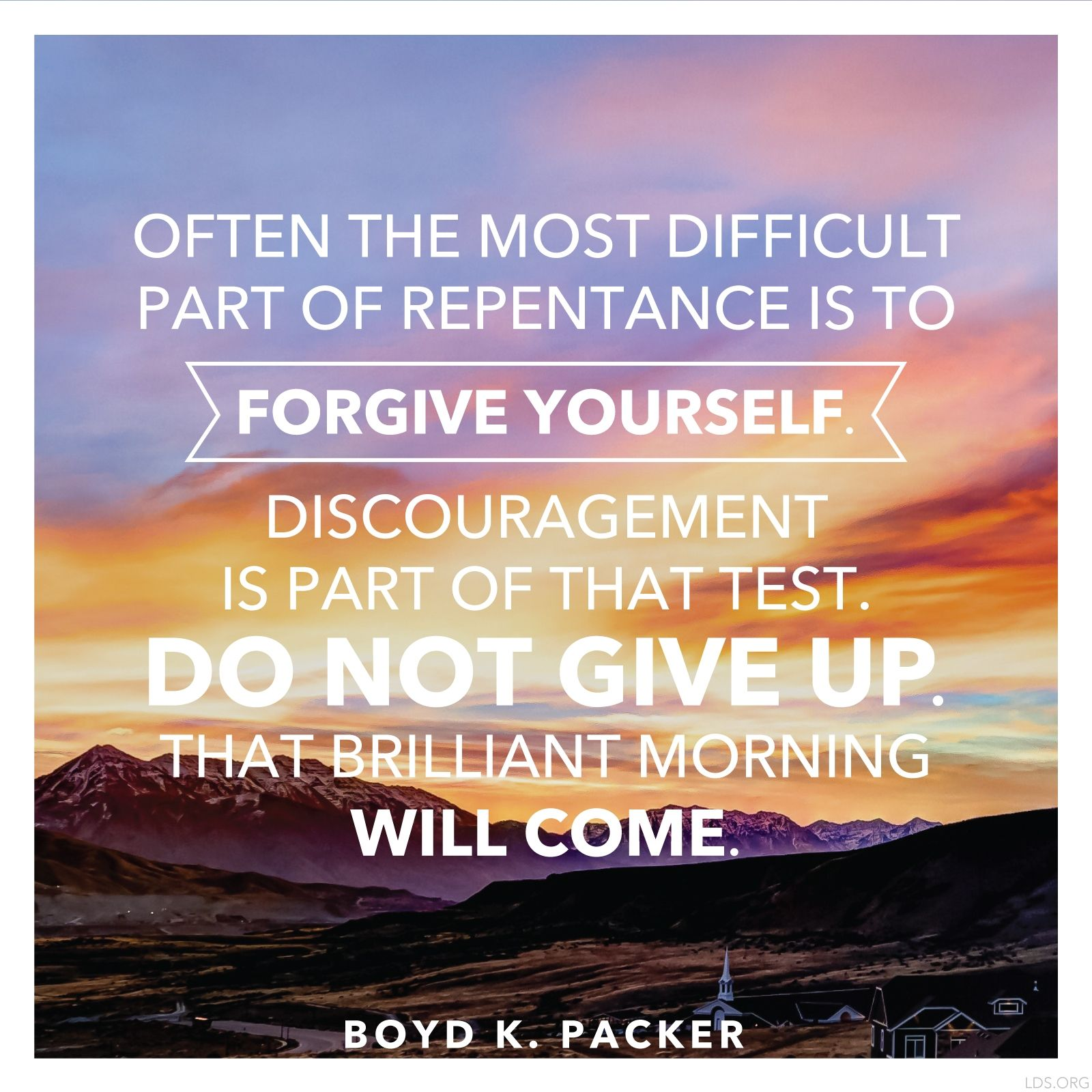 """""""Often the most difficult part of repentance is to forgive yourself. Discouragement is part of that test. Do not give up. That brilliant morning will come.""""—President Boyd K. Packer, """"The Brilliant Morning of Forgiveness"""""""