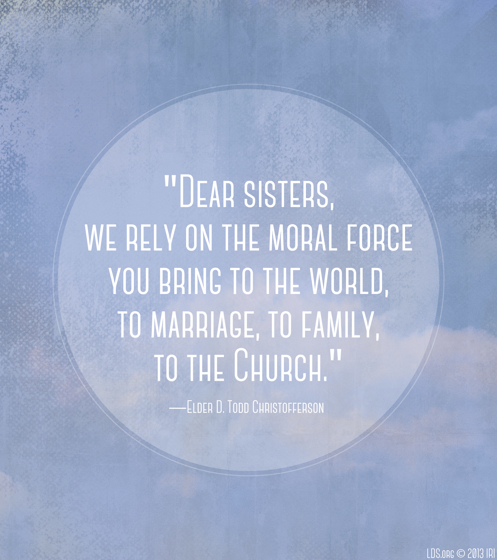 """Dear sisters, we rely on the moral force you bring to the world, to marriage, to family, to the Church.""—Elder D. Todd Christofferson, ""The Moral Force of Women"""