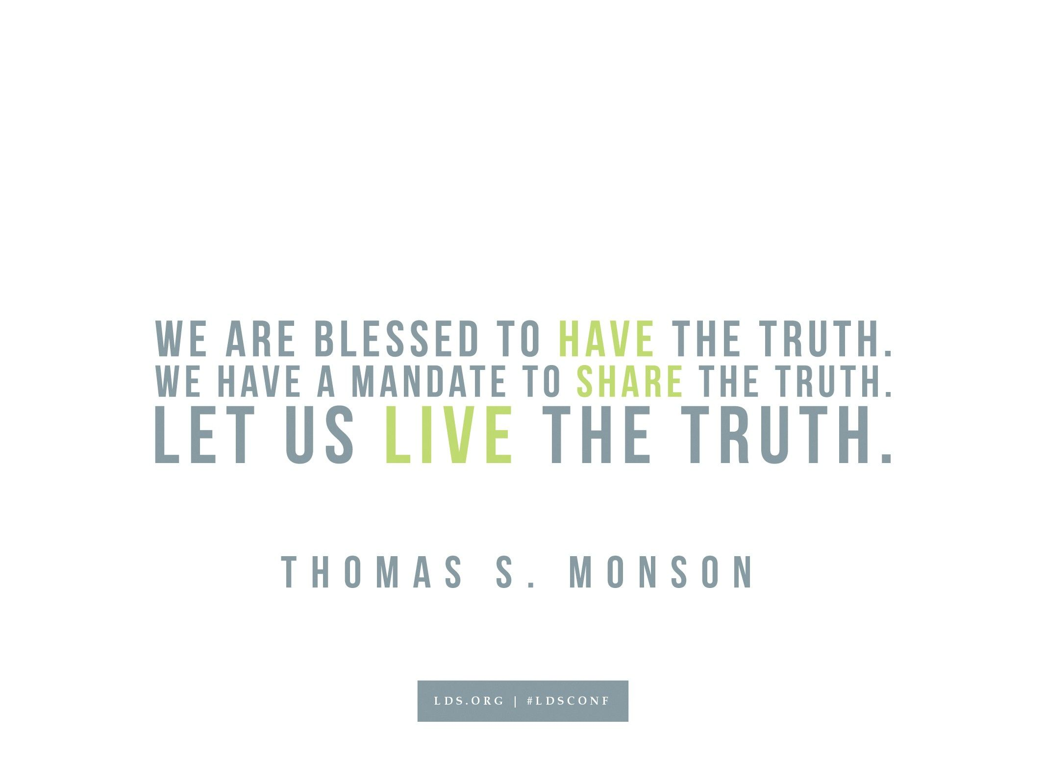 """""""We are blessed to have the truth. We have a mandate to share the truth. Let us live the truth.""""—Thomas S. Monson, """"The Perfect Path to Happiness"""""""