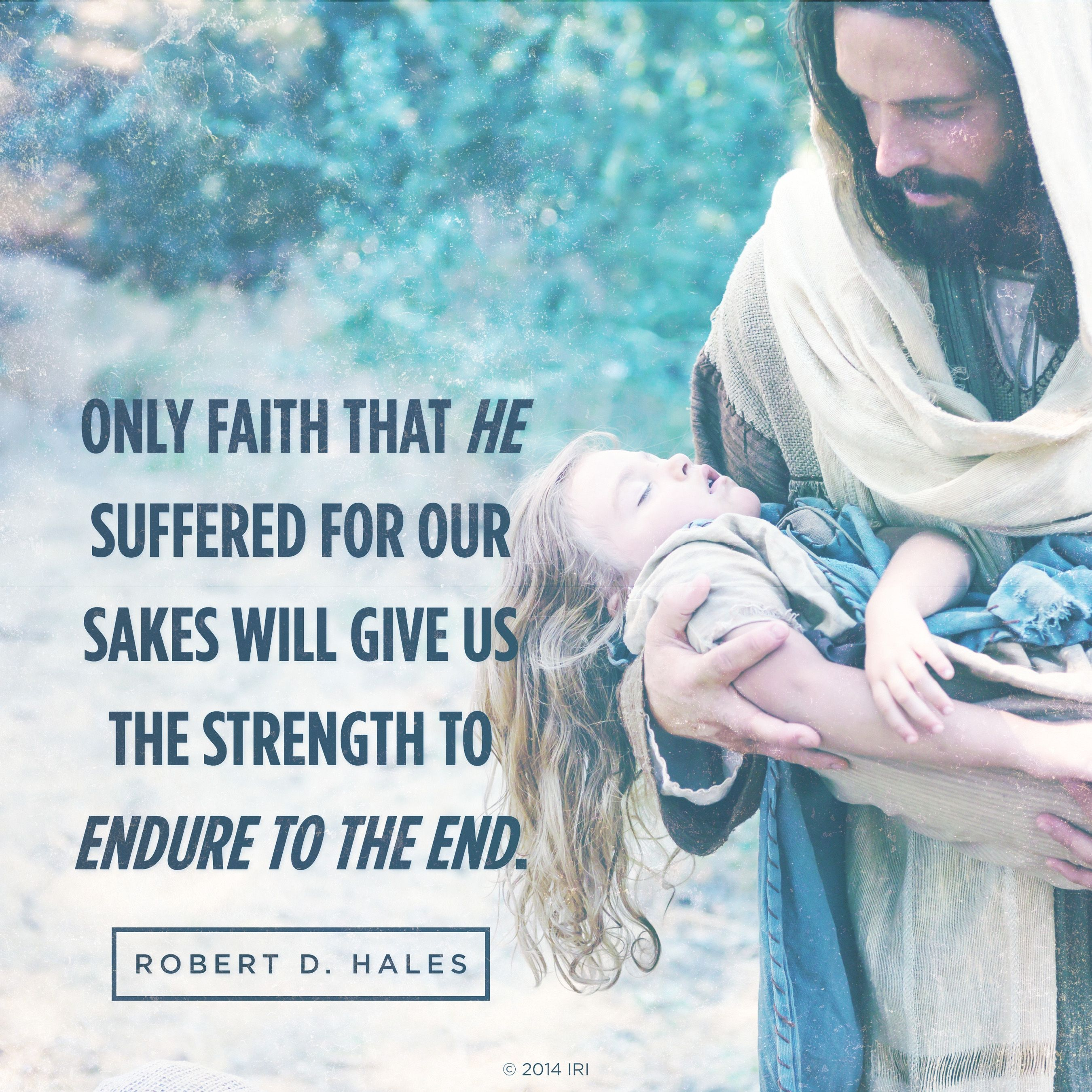 """""""Only faith that He suffered for our sakes will give us the strength to endure to the end.""""—Elder Robert D. Hales, """"Finding Faith in the Lord Jesus Christ"""""""