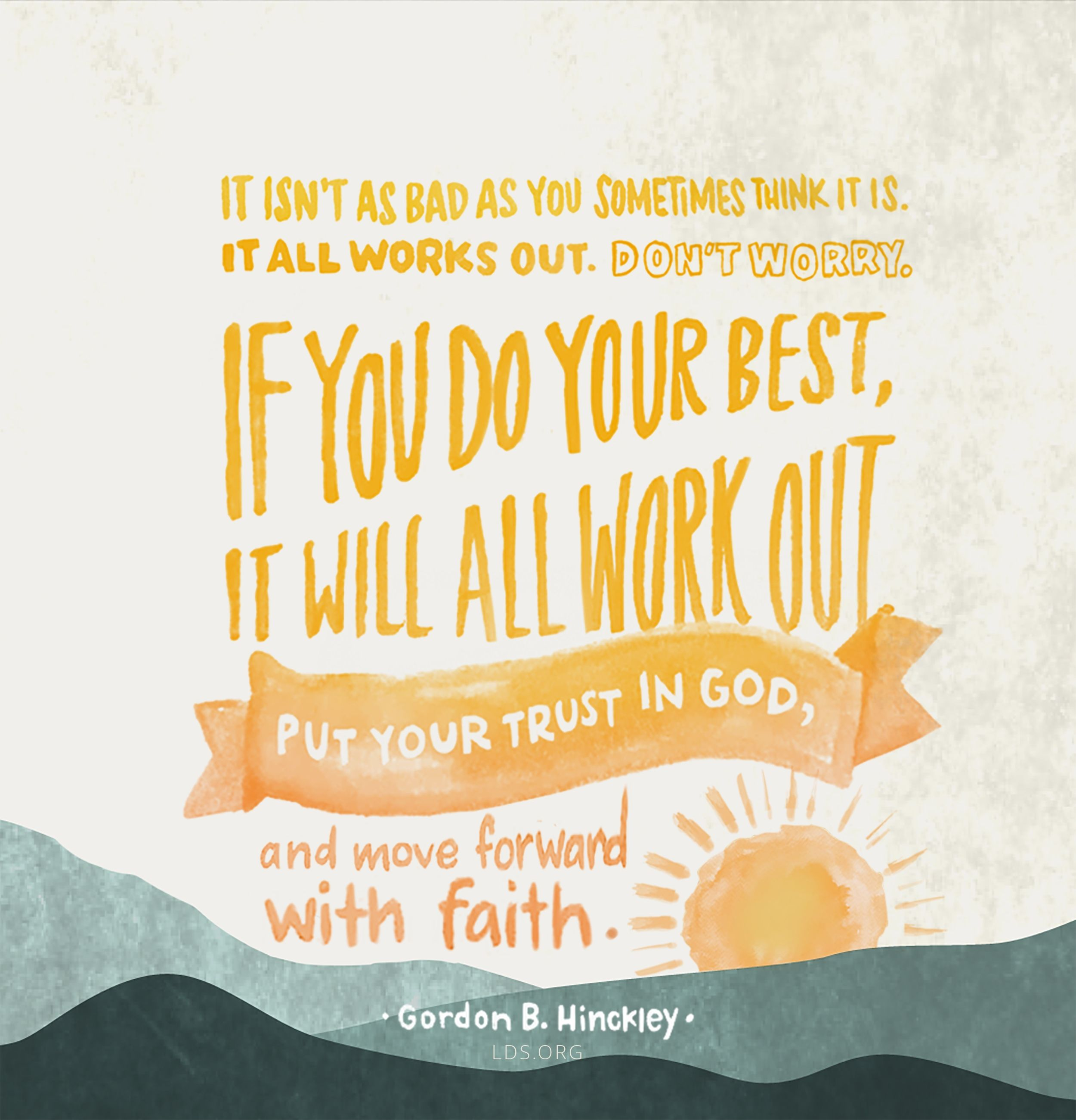 """""""It isn't as bad as you sometimes think it is. It all works out. Don't worry. … If you do your best, it will all work out. Put your trust in God, and move forward with faith.""""—President Gordon B. Hinckley, """"Latter-day Counsel: Excerpts from Addresses of President Gordon B. Hinckley"""""""