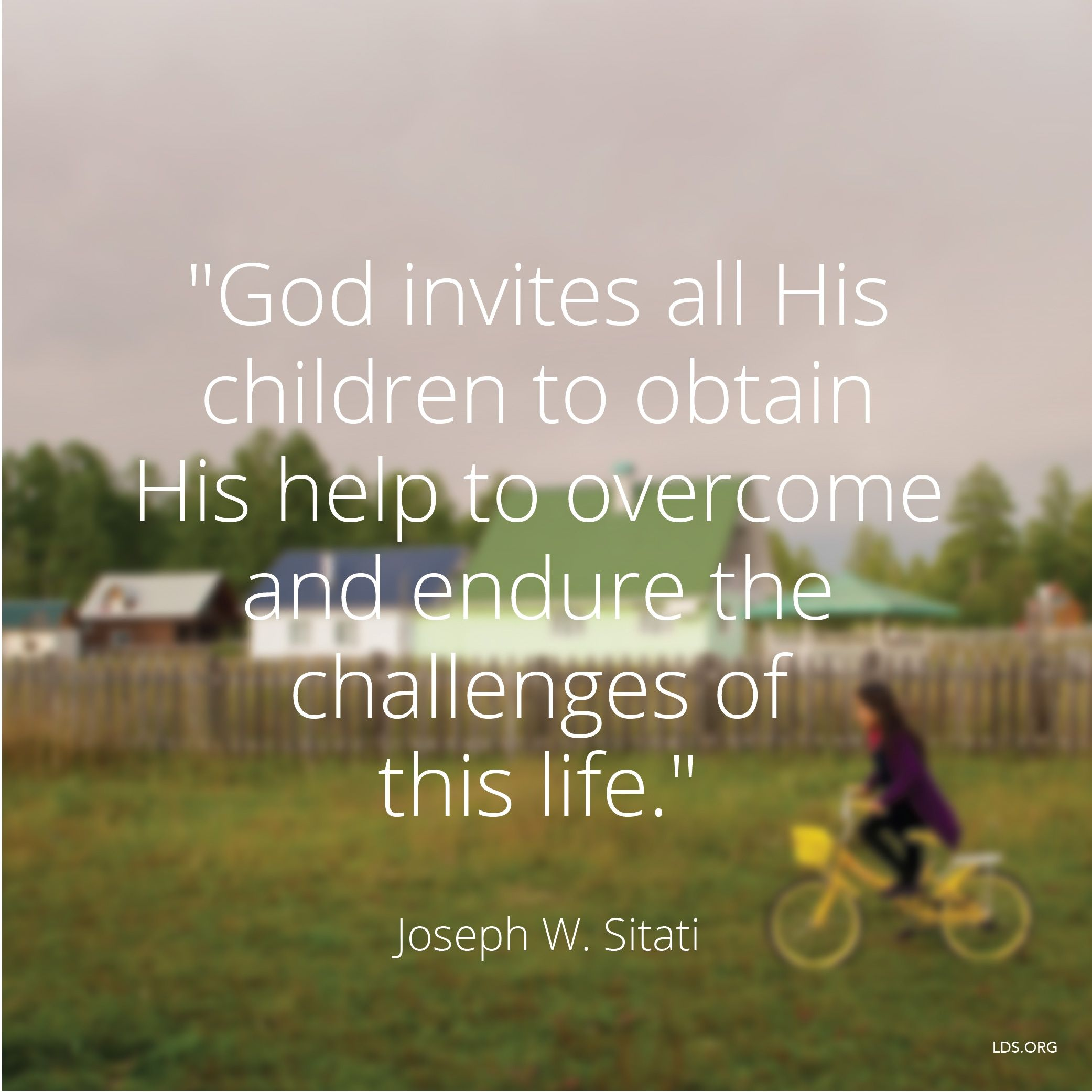 """""""God invites all His children to obtain His help to overcome and endure the challenges of this life.""""—Elder Joseph W. Sitati, """"Be Fruitful, Multiply, and Subdue the Earth"""""""