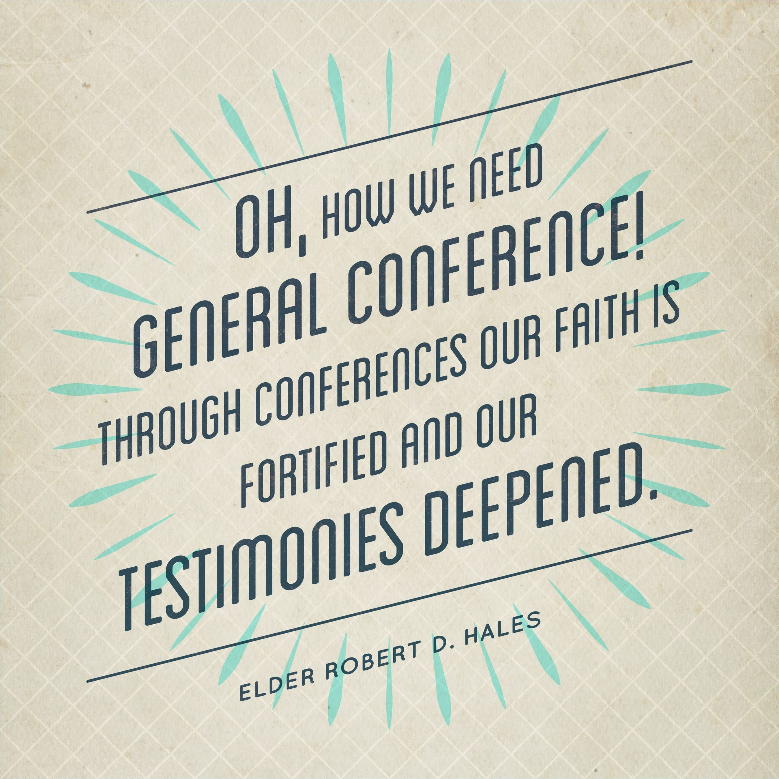 """""""Oh, how we need general conference! Through conferences our faith is fortified and our testimonies deepened.""""—Elder Robert D. Hales, """"General Conference: Strengthening Faith and Testimony"""""""