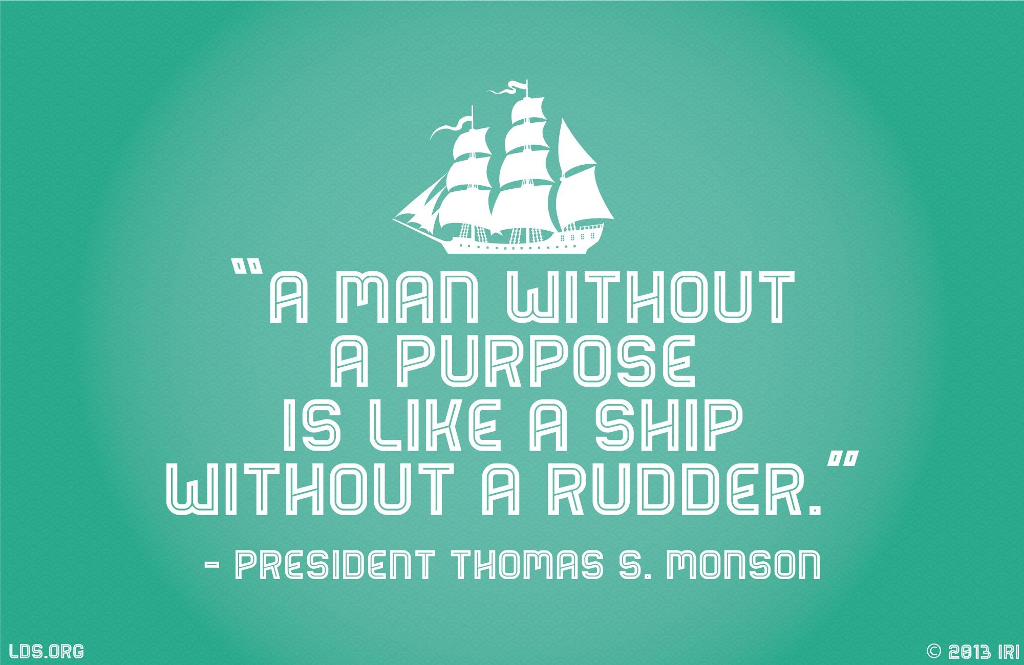 """""""A man without a purpose is like a ship without a rudder.""""—President Thomas S. Monson, """"Sailing Safely the Seas of Life"""""""