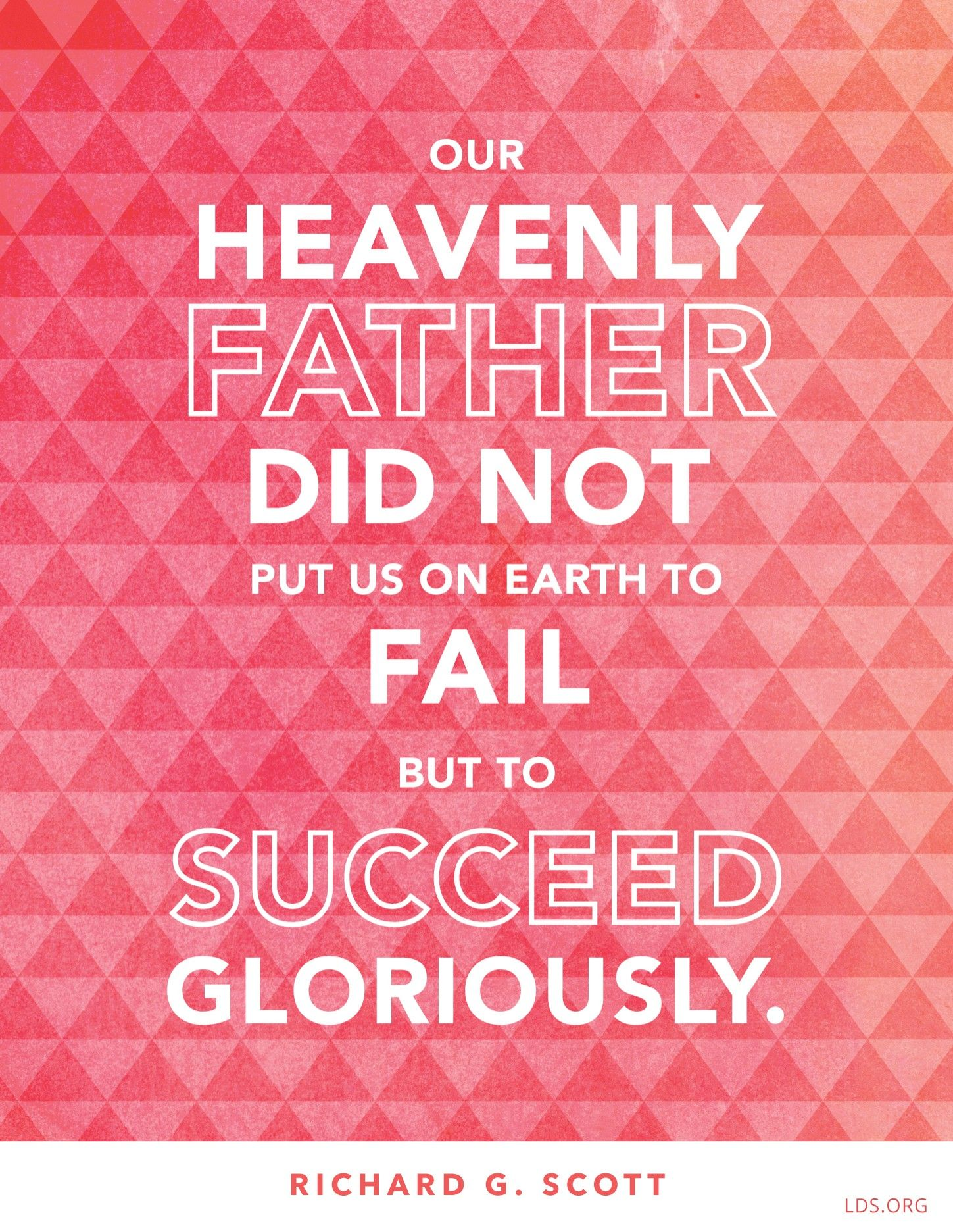 """""""Our Heavenly Father did not put us on earth to fail but to succeed gloriously.""""—Elder Richard G. Scott, """"Learning to Recognize Answers to Prayer"""""""