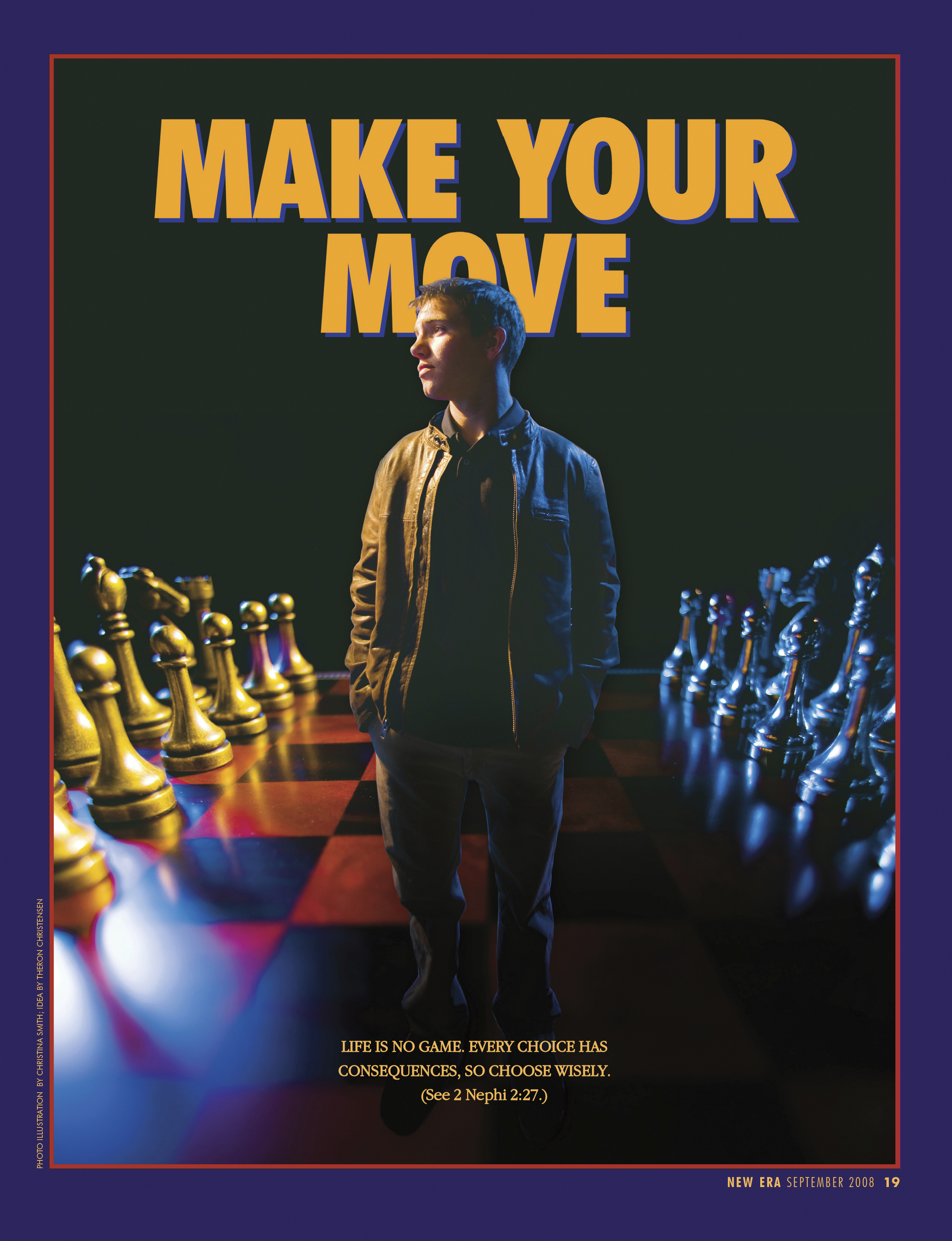 Make Your Move. Life is no game. Every choice has consequences, so choose wisely. (See 2 Nephi 2:27.) Sept. 2008 © undefined ipCode 1.