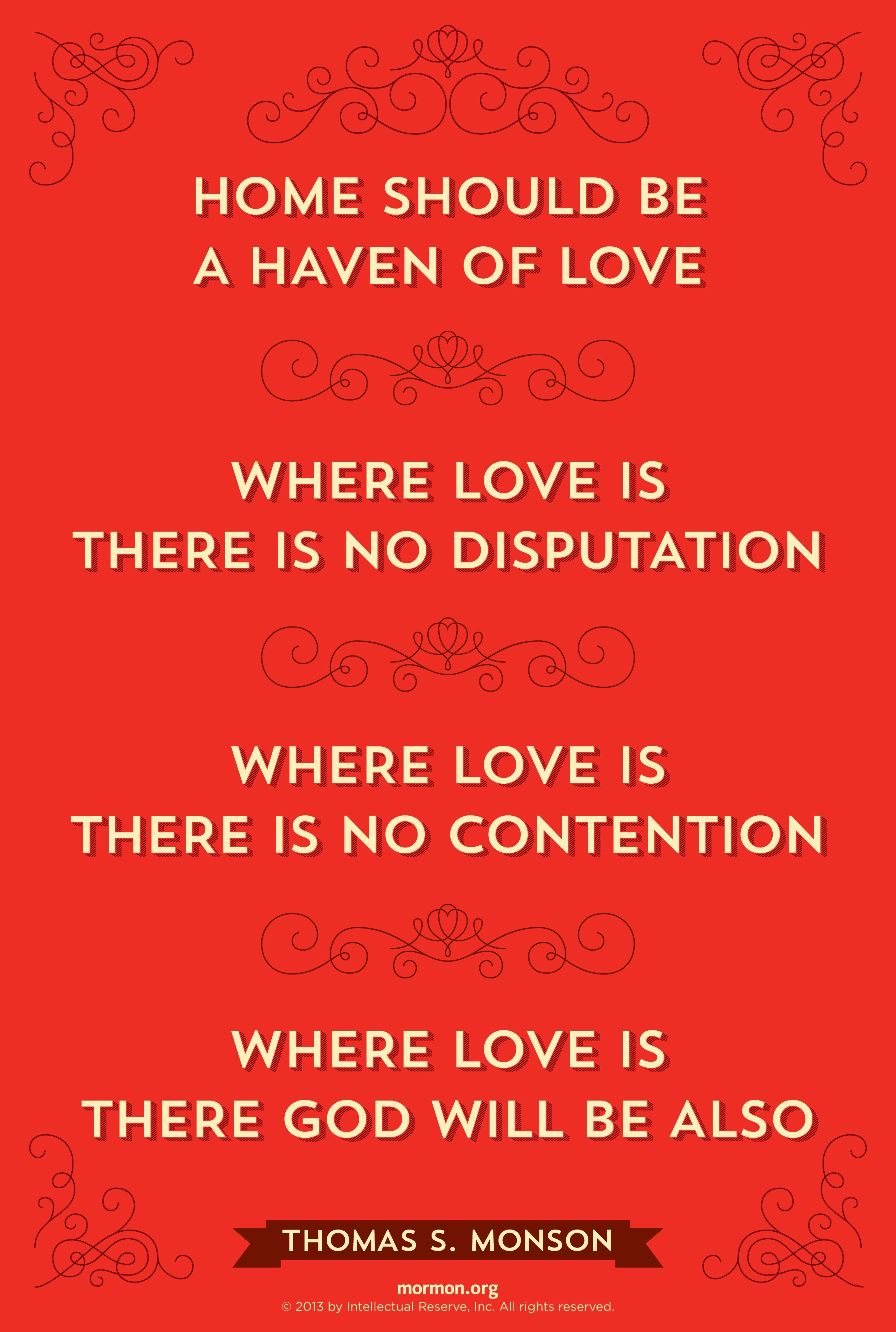 """""""Home should be a haven of love. Where love is, there is no disputation. Where love is, there is no contention. Where love is, there God will be also.""""—President Thomas S. Monson, """"The Doorway of Love"""""""