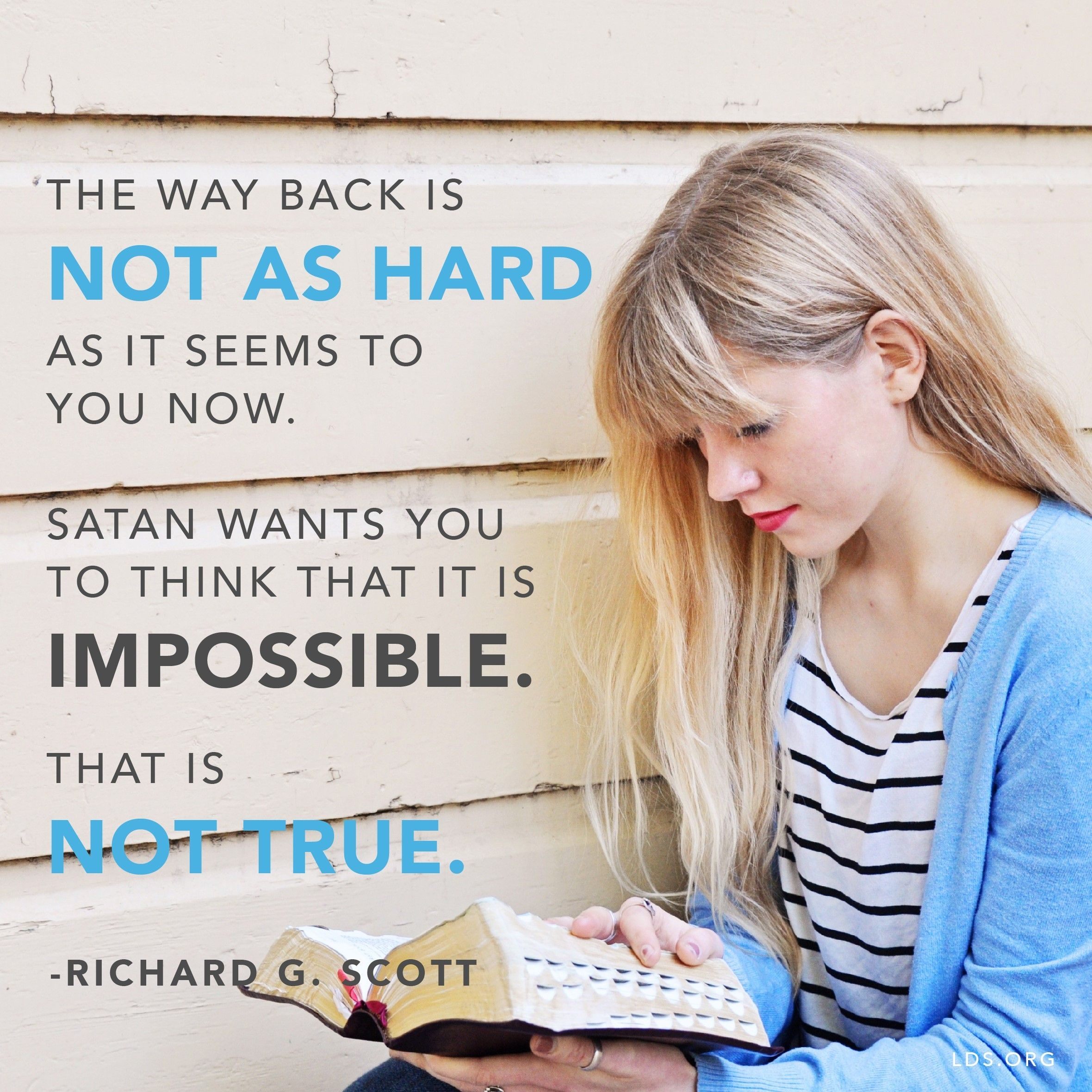 """""""The way back is not as hard as it seems to you now. Satan wants you to think that it is impossible. That is not true.""""—Elder Richard G. Scott, """"Finding the Way Back"""""""