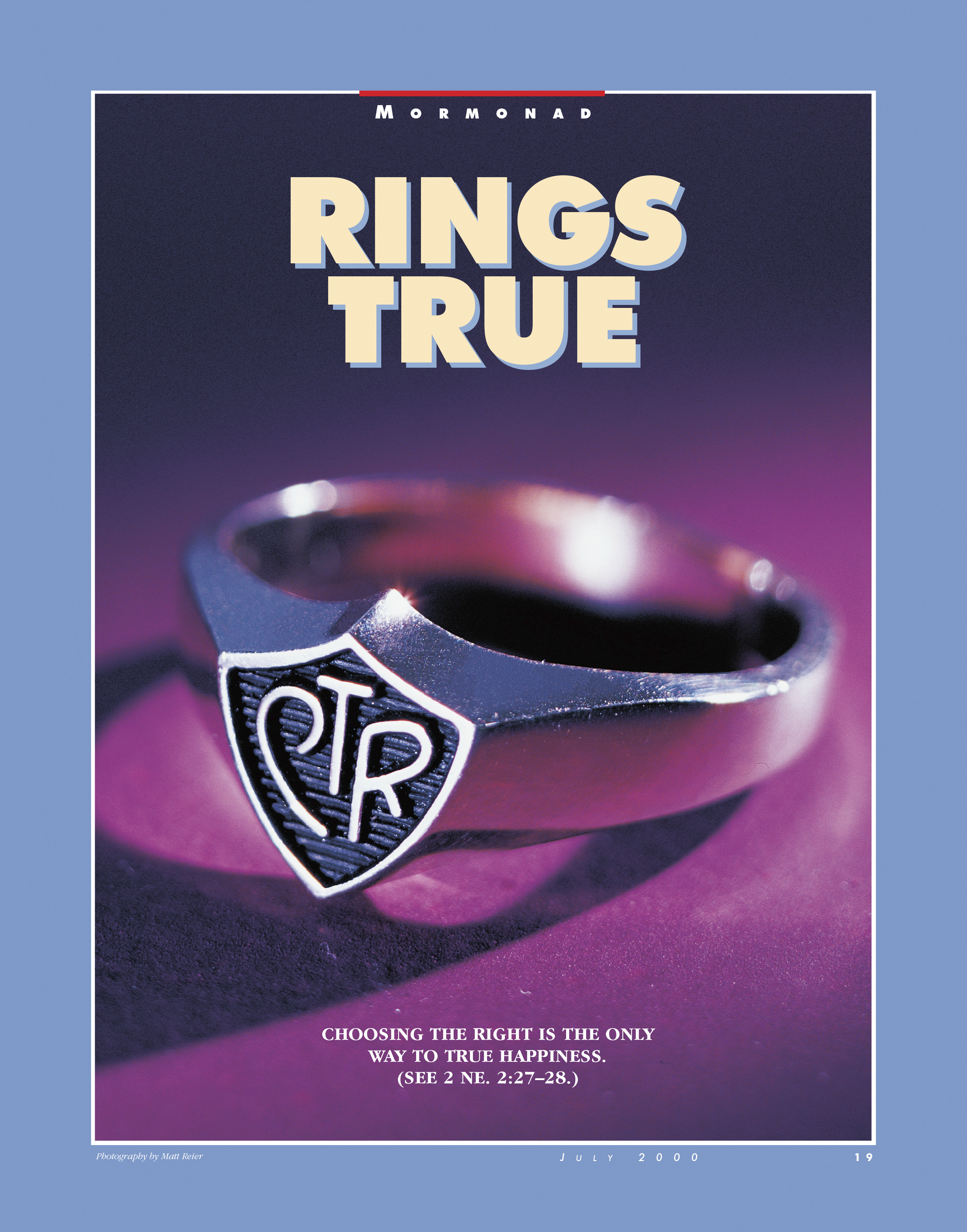 Rings True. Choosing the right is the only way to true happiness. (See 2 Ne. 2:27–28.) July 2000 © undefined ipCode 1.